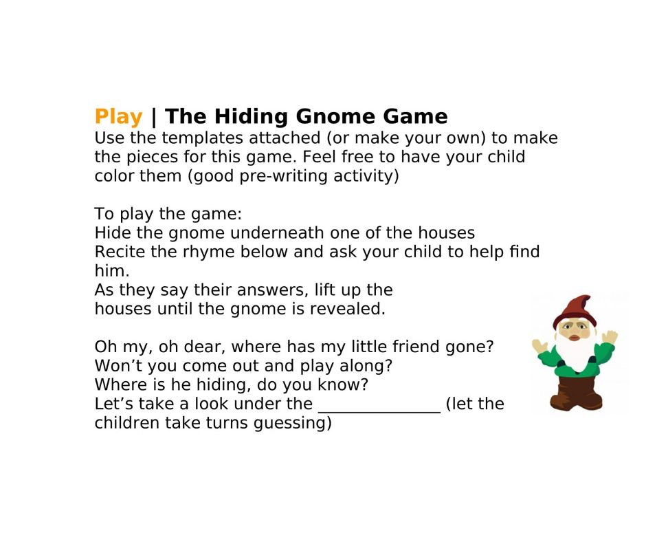 Play | The Hiding Gnome Game Use the templates attached (or make your own) to make the pieces for this game. Feel free to have your child color them (good pre-writing activity)  To play the game:  Hide the gnome underneath one of the houses Recite the rhyme below and ask your child to help find him. As they say their answers, lift up the houses until the gnome is revealed.  Oh my, oh dear, where has my little friend gone? Won't you come out and play along? Where is he hiding, do you know? Let's take a look under the _______________ (let the children take turns guessing)