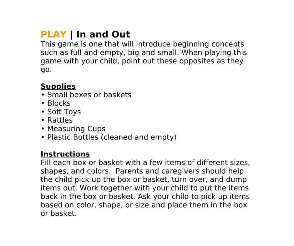 PLAY | In and Out This game is one that will introduce beginning concepts such as full and empty, big and small. When playing this game with your child, point out these opposites as they go.  Supplies • Small boxes or baskets • Blocks • Soft Toys • Rattles • Measuring Cups • Plastic Bottles (cleaned and empty)  Instructions Fill each box or basket with a few items of different sizes, shapes, and colors.  Parents and caregivers should help the child pick up the box or basket, turn over, and dump items out. Work together with your child to put the items back in the box or basket. Ask your child to pick up items based on color, shape, or size and place them in the box or basket.