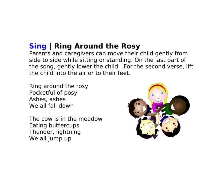 Sing | Ring Around the Rosy Parents and caregivers can move their child gently from side to side while sitting or standing. On the last part of the song, gently lower the child.  For the second verse, lift the child into the air or to their feet. See the actions and listen to the tune here: http://bit.ly/2EUk4Rl   Ring around the rosy Pocketful of posy Ashes, ashes We all fall down  The cow is in the meadow Eating buttercups Thunder, lightning We all jump up