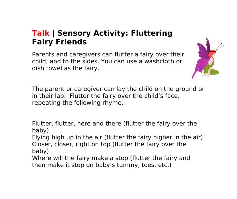 Talk | Sensory Activity: Fluttering Fairy Friends   Parents and caregivers can flutter a fairy over their child, and to the sides. You can use a washcloth or dish towel as the fairy.     The parent or caregiver can lay the child on the ground or in their lap.  Flutter the fairy over the child's face, repeating the following rhyme.   Flutter, flutter, here and there (flutter the fairy over the baby) Flying high up in the air (flutter the fairy higher in the air) Closer, closer, right on top (flutter the fairy over the baby) Where will the fairy make a stop (flutter the fairy and then make it stop on baby's tummy, toes, etc.)