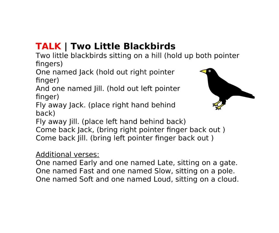 TALK | Two Little Blackbirds Two little blackbirds sitting on a hill (hold up both pointer fingers) One named Jack (hold out right pointer finger) And one named Jill. (hold out left pointer finger) Fly away Jack. (place right hand behind back) Fly away Jill. (place left hand behind back) Come back Jack, (bring right pointer finger back out ) Come back Jill. (bring left pointer finger back out )  Additional verses: One named Early and one named Late, sitting on a gate. One named Fast and one named Slow, sitting on a pole. One named Soft and one named Loud, sitting on a cloud.
