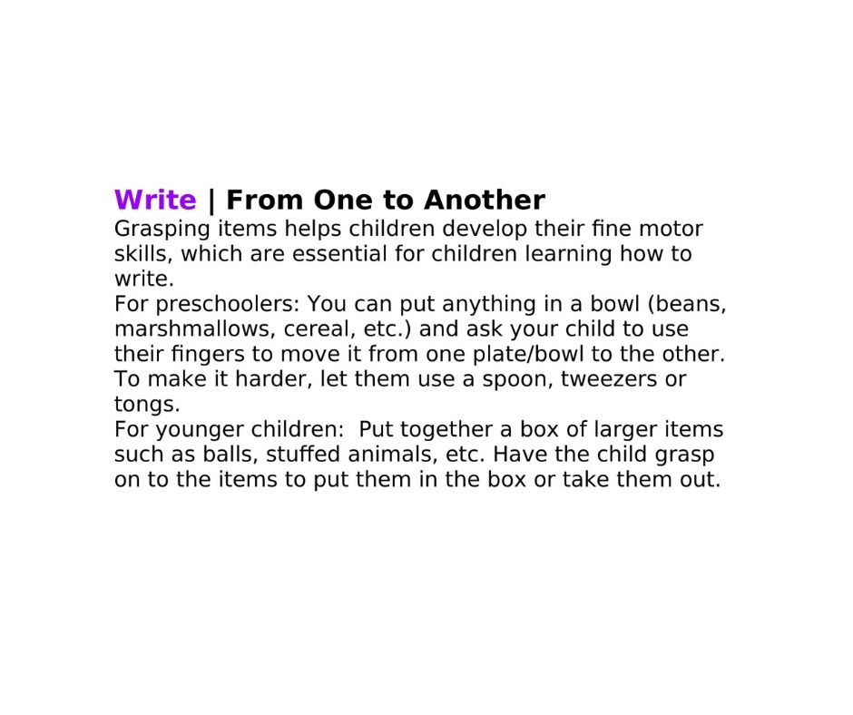 Write | From One to Another Grasping items helps children develop their fine motor skills, which are essential for children learning how to write.    For preschoolers: You can put anything in a bowl (beans, marshmallows, cereal, etc.) and ask your child to use their fingers to move it from one plate/bowl to the other. To make it harder, let them use a spoon, tweezers or tongs. For younger children:  Put together a box of larger items such as balls, stuffed animals, etc. Have the child grasp on to the items to put them in the box or take them out.