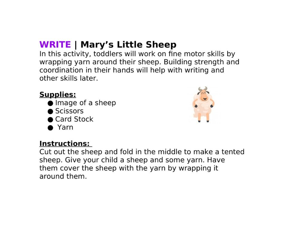 WRITE | Mary's Little Sheep In this activity, toddlers will work on fine motor skills by wrapping yarn around their sheep. Building strength and coordination in their hands will help with writing and other skills later.  Supplies: ●Image of a sheep ●Scissors ●Card Stock ● Yarn  Instructions:  Cut out the sheep and fold in the middle to make a tented sheep. Give your child a sheep and some yarn. Have them cover the sheep with the yarn by wrapping it around them.
