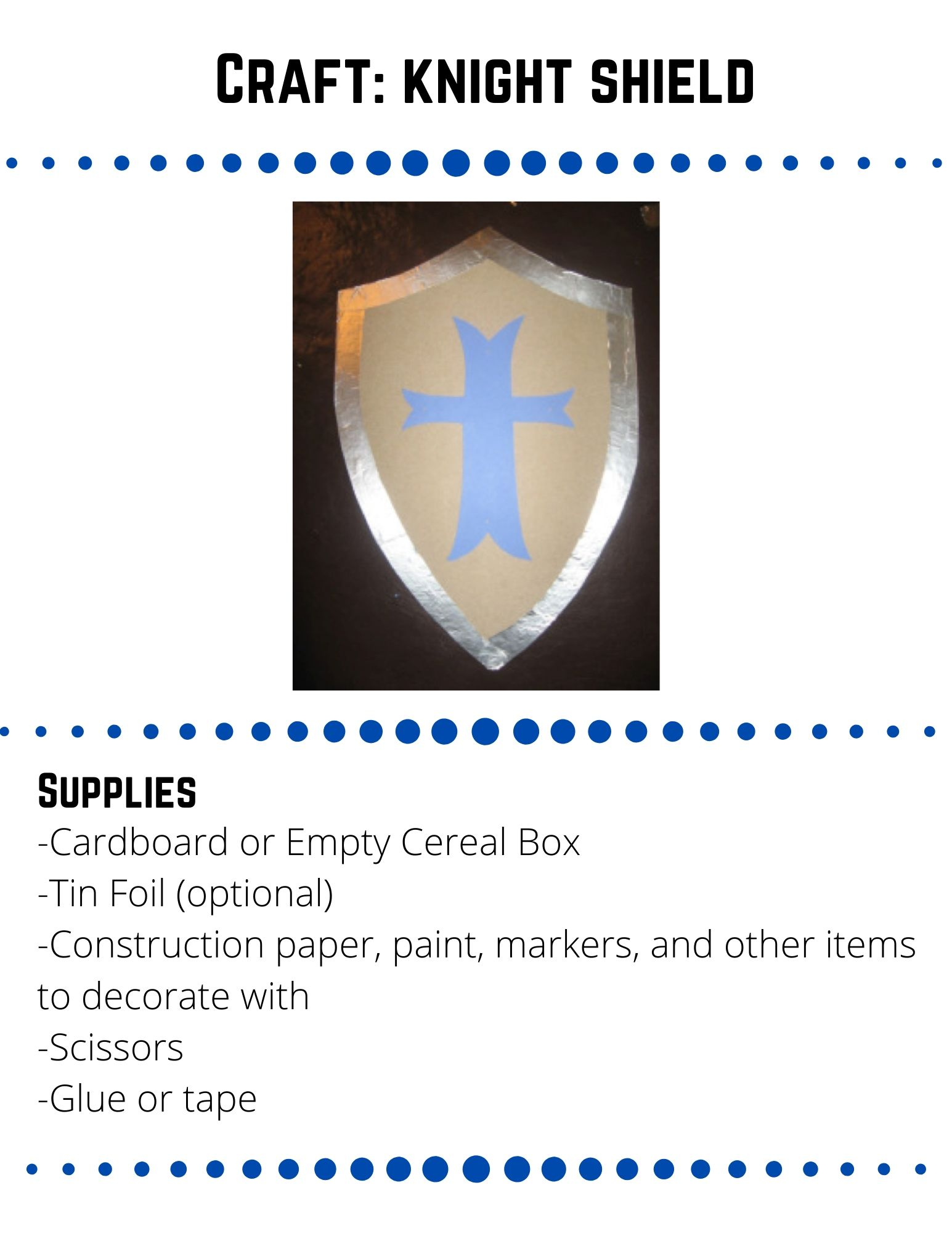 Craft: knight shield-Cardboard or Empty Cereal Box -Tin Foil (optional) -Construction paper, paint, markers, and other items to decorate with -Scissors -Glue or tape.  Draw the shape of a shield onto something study you can cut, like cardboard or a cereal box. Cut out the cardboard shape.   Optional: Put Tin Foil around the edge of the shield and secure it with glue.  Decorate your shield using construction paper, markers, paint, or anything else you can find.  To attach a handle to the back of the shield, use a strip of leftover cardboard or cereal box.  Attach the handle with tape or glue.