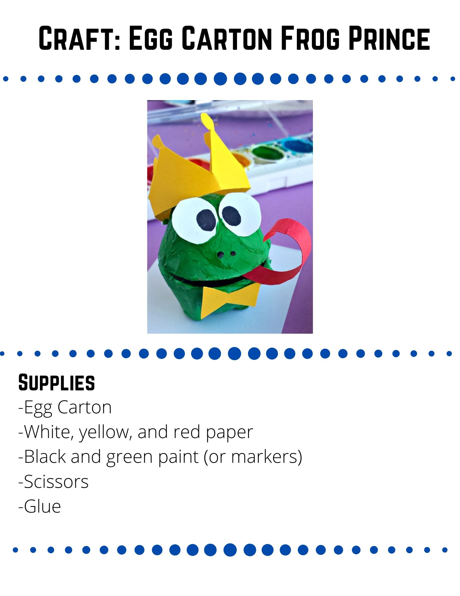 Craft: Egg Carton Frog Prince.-Egg Carton -White, yellow, and red paper -Black and green paint (or markers) -Scissors -Glue. Cut 2 cups from a recycled egg carton and trim them so they fit together and lay flat. Paint or color the egg carton cups green and let them dry. Cut out a  tongue, eyes, a bow tie, a crown, and any other accessories you would like on your frog. Dip the end of your paintbrush in black paint and use it to put two dots of black paint under the eyes. Set the egg carton cups on top of each other (you can glue them together of leave them apart).  Glue all of the other pieces on your frog. Source: https://www.craftymorning.com/egg-carton-frog-prince-craft-for-kids/