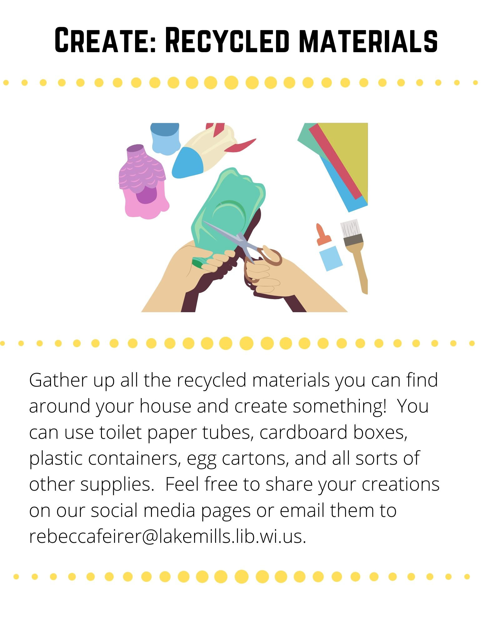 Gather up all the recycled materials you can find around your house and create something!  You can use toilet paper tubes, cardboard boxes, plastic containers, egg cartons, and all sorts of other supplies.  Feel free to share your creations on our social media pages or email them to rebeccafeirer@lakemills.lib.wi.us.