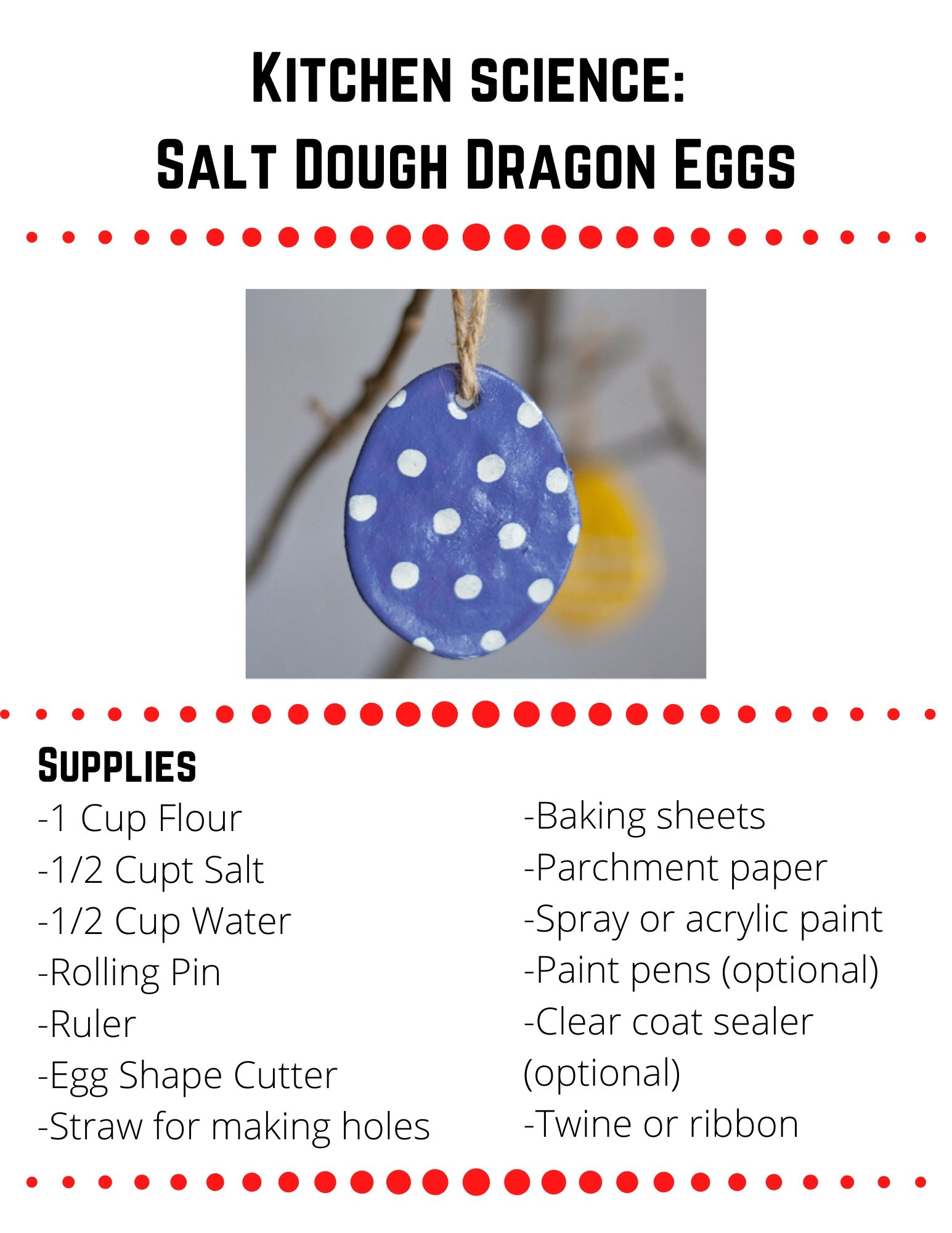 Salt Dough Dragon Eggs.  -1 Cup Flour -1/2 Cupt Salt  -1/2 Cup Water -Rolling Pin -Ruler -Egg Shape Cutter -Straw for making holes-Baking sheets    -Parchment paper -Spray or acrylic paint -Paint pens (optional) -Clear coat sealer (optional) -Twine or ribbon.  To make the salt dough, stir together flour, salt, and water until a dough forms. Kneading the dough a couple times can help make it smoother.  Roll out the dough to about 1/4 in. thick and cut out egg shapes (you can use any cookie cutter and cut out any shape you want).  Place the eggs on a parchment covered baking sheet.  Use the straw to poke a hole in the top of the egg if you plan to hang it like an ornament.  Bake at 250 for 2 hours.  Once the shapes are baked, dried, and cooled, you can paint them using spray paint or acrylic paint.