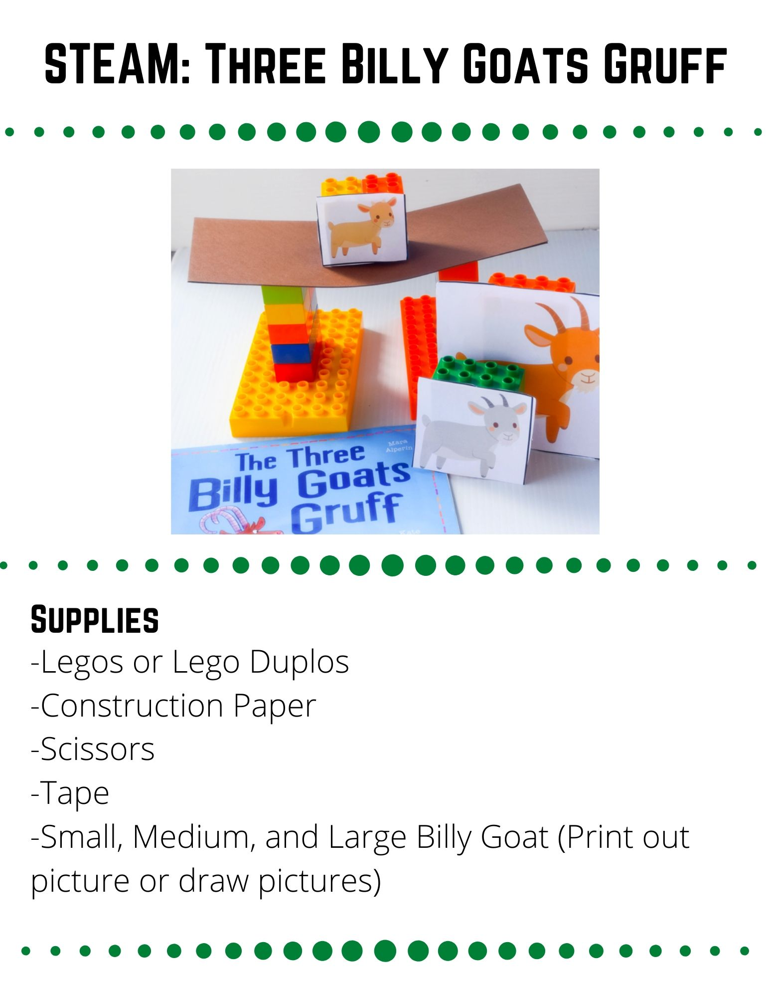 STEAM: Three Billy Goats Gruff. -Legos or Lego Duplos -Construction Paper -Scissors -Tape -Small, Medium, and Large Billy Goat (Print out picture or draw pictures). The Three Billy Goats need to cross the bridge, but is it strong enough to hold all three of them? Construct a bridge out of Legos and construction paper that can bring all 3 Billy Goats safely across the water. Build 3 block stacks: Small, medium, and large.  Tape each goat onto the stack that matches its size.  Use the internet to look at examples of bridges.  Are there different kinds? What kind do you think will work best?  Think about the bridge you are going to build.  Make a sketch of it before you begin. When you are ready, build your bridge using Legos as the base and paper for the bridge.  Set your goats on your bridge one at a time.  Does it hold up?  How can you make your paper stronger?  How does your bridge need to change for each goat? Build a bridge using only Legos. Or try building a bridge with carboard.  Which materials work the best? Why?    See how much weight your bridge can hold.  Can it hold all three billy goats at the same time?