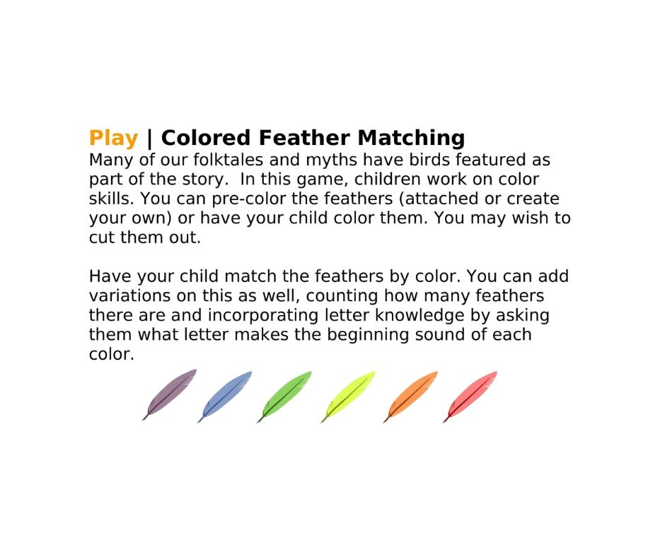 Play | Colored Feather Matching Many of our folktales and myths have birds featured as part of the story.  In this game, children work on color skills. You can pre-color the feathers (attached or create your own) or have your child color them. You may wish to cut them out.   Have your child match the feathers by color. You can add variations on this as well, counting how many feathers there are and incorporating letter knowledge by asking them what letter makes the beginning sound of each color.