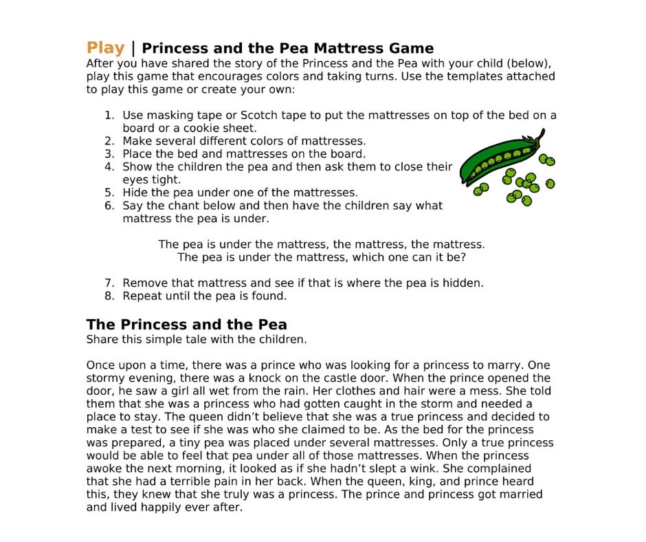 Play | Princess and the Pea Mattress Game After you have shared the story of the Princess and the Pea with your child (below), play this game that encourages colors and taking turns. Use the templates attached to play this game or create your own:  1.Use masking tape or Scotch tape to put the mattresses on top of the bed on a board or a cookie sheet. 2.Make several different colors of mattresses.  3.Place the bed and mattresses on the board.  4.Show the children the pea and then ask them to close their eyes tight.  5.Hide the pea under one of the mattresses. 6.Say the chant below and then have the children say what mattress the pea is under.   The pea is under the mattress, the mattress, the mattress. The pea is under the mattress, which one can it be?  7.Remove that mattress and see if that is where the pea is hidden.  8.Repeat until the pea is found.  The Princess and the Pea  Share this simple tale with the children.  Once upon a time, there was a prince who was looking for a princess to marry. One stormy evening, there was a knock on the castle door. When the prince opened the door, he saw a girl all wet from the rain. Her clothes and hair were a mess. She told them that she was a princess who had gotten caught in the storm and needed a place to stay. The queen didn't believe that she was a true princess and decided to make a test to see if she was who she claimed to be. As the bed for the princess was prepared, a tiny pea was placed under several mattresses. Only a true princess would be able to feel that pea under all of those mattresses. When the princess awoke the next morning, it looked as if she hadn't slept a wink. She complained that she had a terrible pain in her back. When the queen, king, and prince heard this, they knew that she truly was a princess. The prince and princess got married and lived happily ever after.