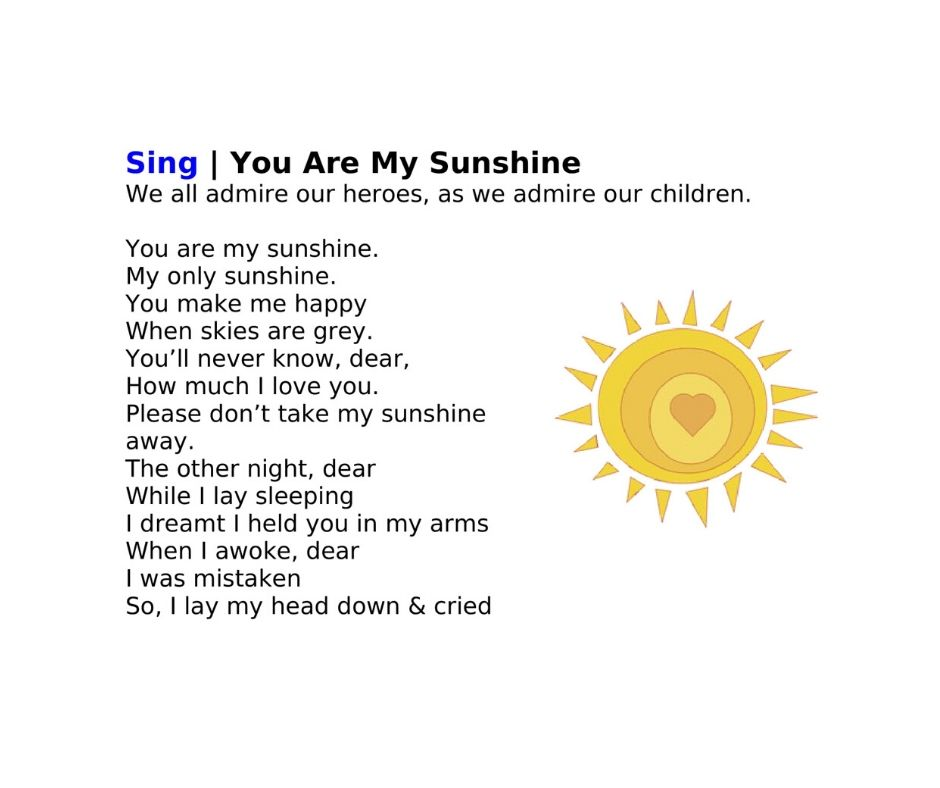 Sing | You Are My Sunshine We all admire our heroes, as we admire our children.   You are my sunshine. My only sunshine. You make me happy When skies are grey. You'll never know, dear, How much I love you. Please don't take my sunshine away. The other night, dear While I lay sleeping I dreamt I held you in my arms When I awoke, dear I was mistaken So, I lay my head down & cried