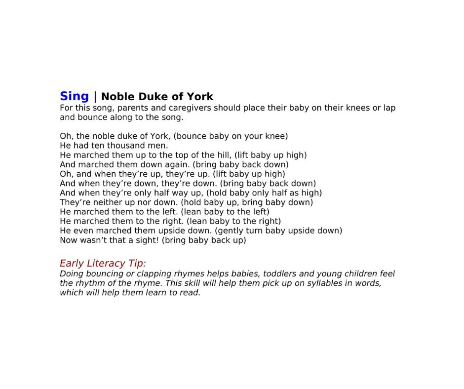 Sing | Noble Duke of York For this song, parents and caregivers should place their baby on their knees or lap and bounce along to the song.   Oh, the noble duke of York, (bounce baby on your knee) He had ten thousand men. He marched them up to the top of the hill, (lift baby up high) And marched them down again. (bring baby back down) Oh, and when they're up, they're up. (lift baby up high) And when they're down, they're down. (bring baby back down) And when they're only half way up, (hold baby only half as high) They're neither up nor down. (hold baby up, bring baby down) He marched them to the left. (lean baby to the left) He marched them to the right. (lean baby to the right) He even marched them upside down. (gently turn baby upside down) Now wasn't that a sight! (bring baby back up)  Early Literacy Tip:  Doing bouncing or clapping rhymes helps babies, toddlers and young children feel the rhythm of the rhyme. This skill will help them pick up on syllables in words, which will help them learn to read.