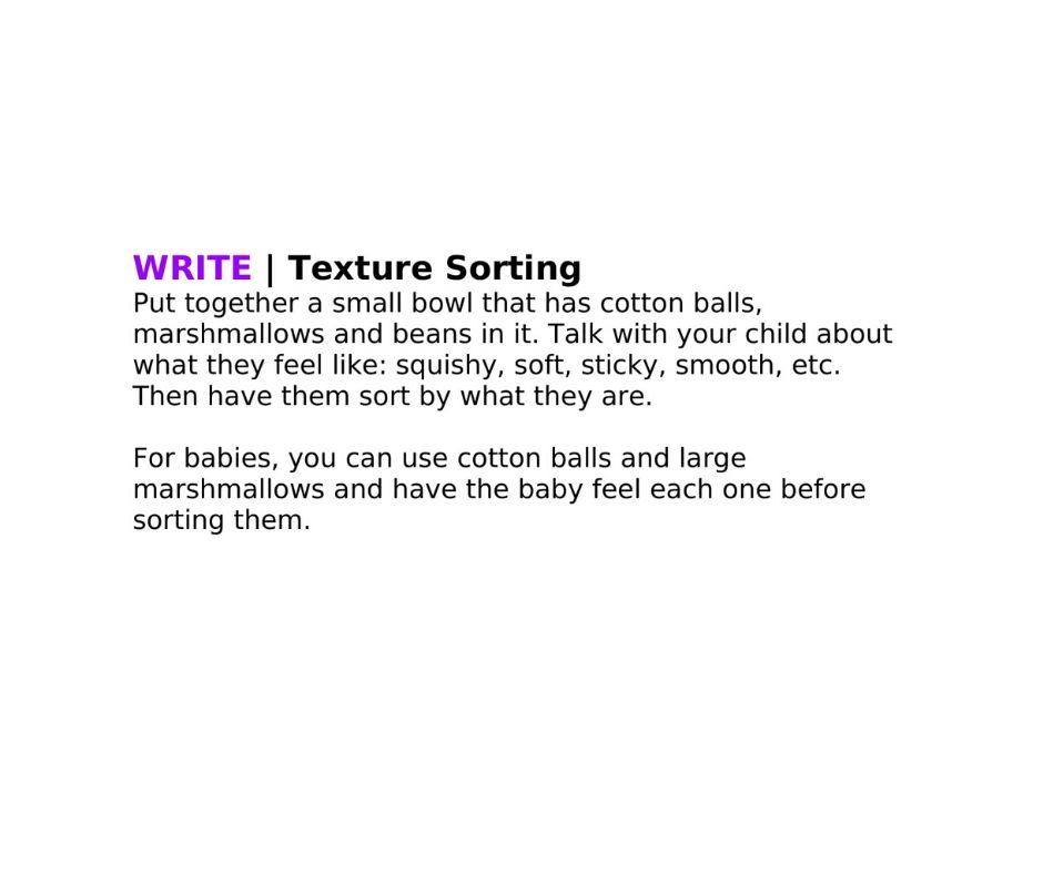 Put together a small bowl that has cotton balls, marshmallows and beans in it. Talk with your child about what they feel like: squishy, soft, sticky, smooth, etc. Then have them sort by what they are.   For babies, you can use cotton balls and large marshmallows and have the baby feel each one before sorting them.