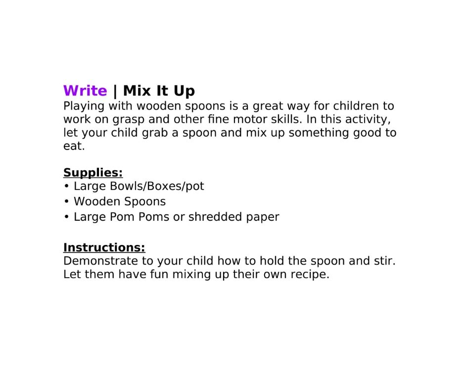 Write | Mix It Up Playing with wooden spoons is a great way for children to work on grasp and other fine motor skills. In this activity, let your child grab a spoon and mix up something good to eat.    Supplies:   • Large Bowls/Boxes/pot  • Wooden Spoons • Large Pom Poms or shredded paper    Instructions:  Demonstrate to your child how to hold the spoon and stir. Let them have fun mixing up their own recipe.