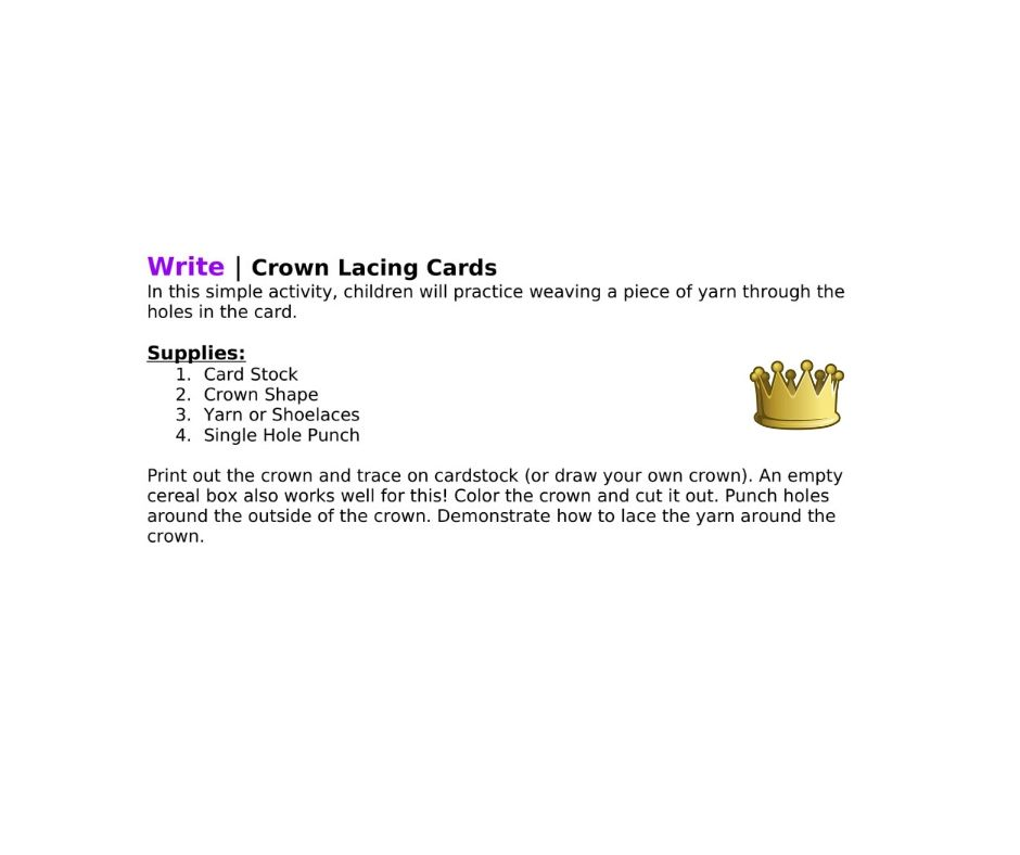 Write | Crown Lacing Cards In this simple activity, children will practice weaving a piece of yarn through the holes in the card.   Supplies: 1.Card Stock 2.Crown Shape 3.Yarn or Shoelaces 4.Single Hole Punch  Print out the crown and trace on cardstock (or draw your own crown). An empty cereal box also works well for this! Color the crown and cut it out. Punch holes around the outside of the crown. Demonstrate how to lace the yarn around the crown.