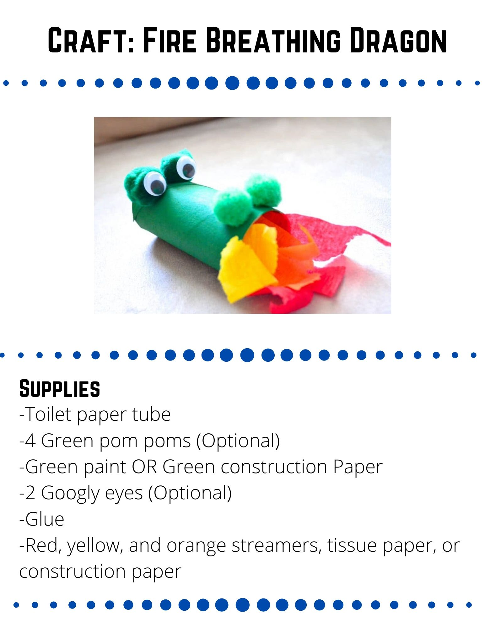 "Craft: Fire Breathing Dragon.  Supplies: -Toilet paper tube -4 Green pom poms (Optional) -Green paint OR Green construction Paper -2 Googly eyes (Optional) -Glue -Red, yellow, and orange streamers, tissue paper, or construction paper.  Paint your tube green OR cut a piece of construction paper to fit the tube and glue the paper around the tube to cover it.  Glue two pom poms on one side of the tube for eyes and two pom poms on the other side for nostrils. If you don't have pom poms, use construction paper.  Add googly eyes to your pom poms or use construction paper and markers to create eyes.  Tape red, yellow, and orange streamers into the dragons mouth.  Blow into the dragon to make it ""breathe fire!"""