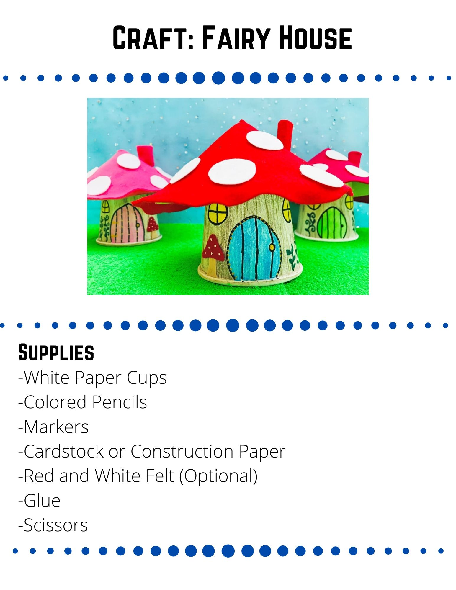 Craft: Fairy House: -White Paper Cups -Colored Pencils -Markers -Cardstock or Construction Paper -Red and White Felt (Optional) -Glue -Scissors. Use a black marker to draw a door and windows on your paper cup. Add more color and details to your cup with colored pencils-Use brown to create a wood feel or green to make it mossy. Use a small plate to trace a circle on your cardstock or construction paper. Cut out the circle and then cut out a line to the center of the circle. Roll the two sides of your circles inward to create a cone. Staple or tape the edges in place. If you don't have felt, color and decorate the cardstock to look like a toadstool.  If you do have felt, lay your cone onto your red felt and cut out a circle slightly larger than the cone. Cut a line to the center of your felt.  Then glue the felt to the cardstock cone.  Cut the edges of your felt in a wavy line to look like a toadstool. Stick your roof to your paper cup with tape or glue. Add finishing touches like a chimney or vines. Optional: To make your house light up put a battery operated tea light under your cup.