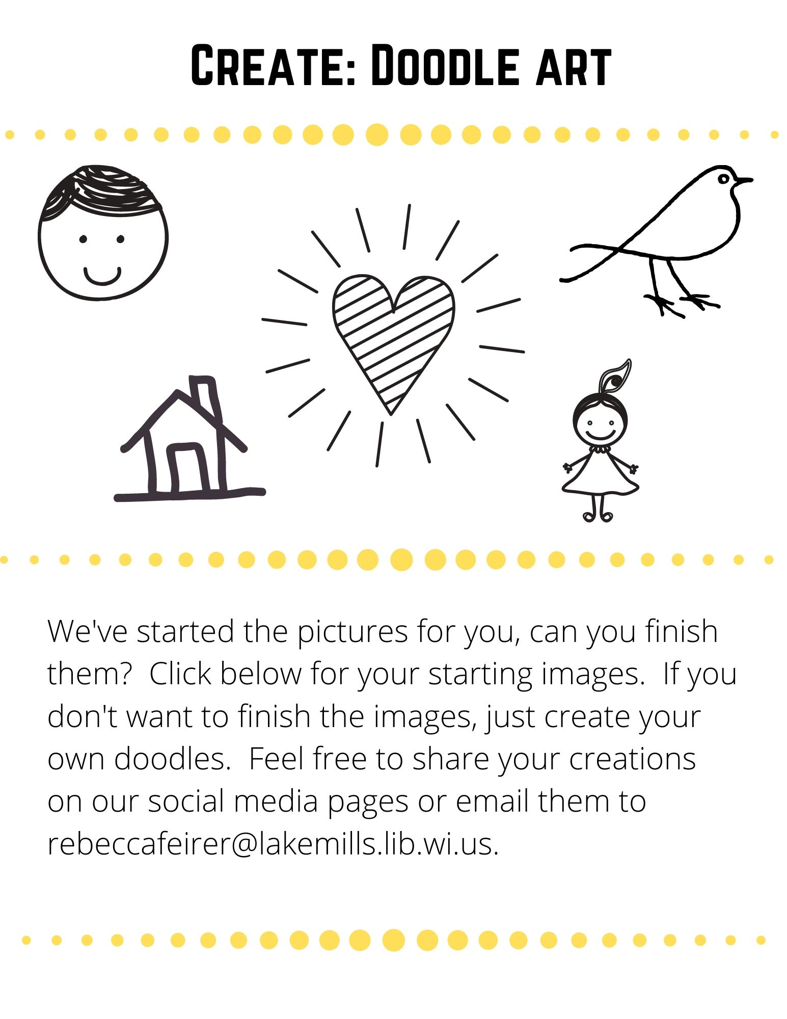 Create: We've started the pictures for you, can you finish them?  Click below for your starting images.  If you don't want to finish the images, just create your own doodles.  Feel free to share your creations on our social media pages or email them to rebeccafeirer@lakemills.lib.wi.us.