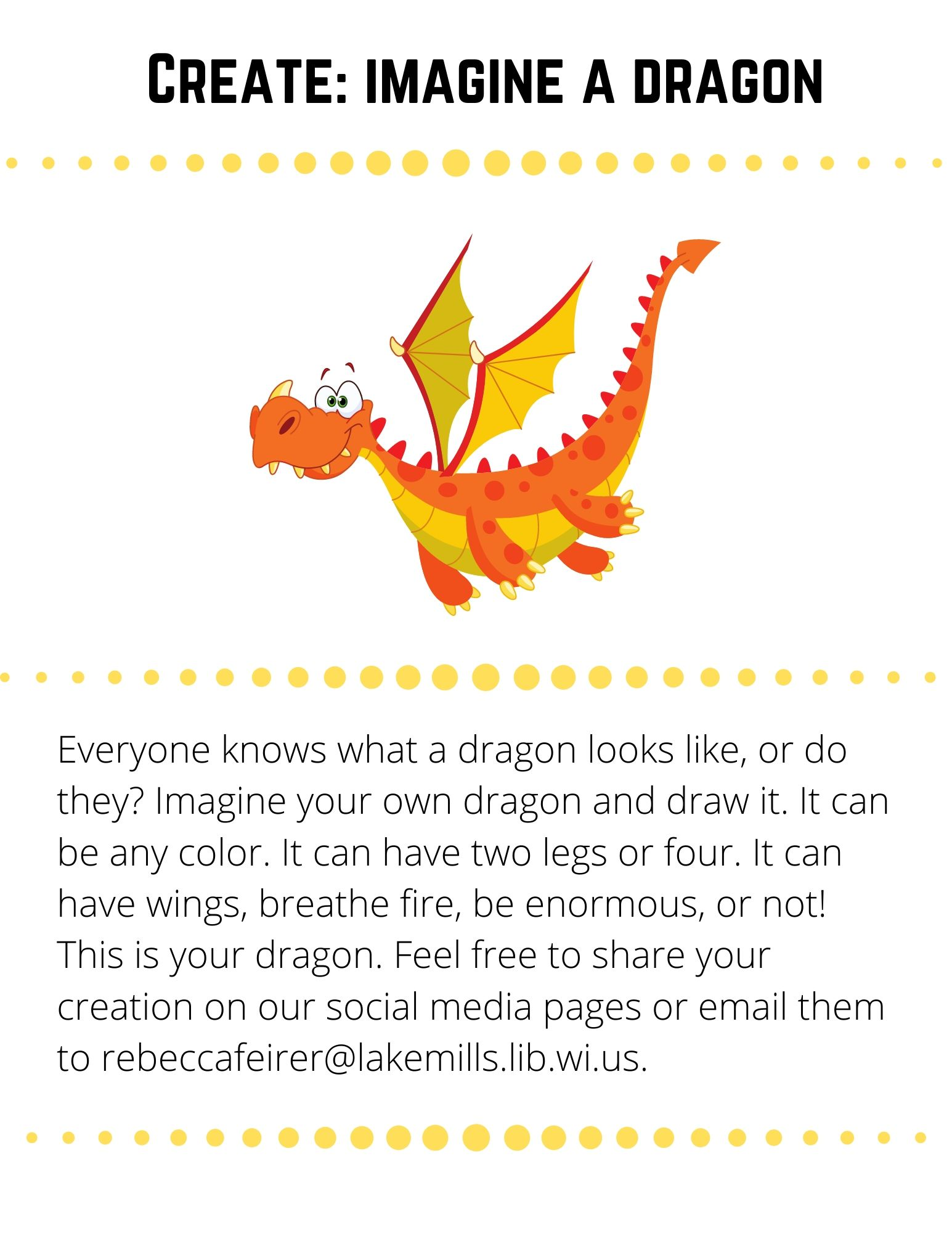 Create: Imagine a Dragon: Everyone knows what a dragon looks like, or do they? Imagine your own dragon and draw it. It can be any color. It can have two legs or four. It can have wings, breathe fire, be enormous, or not! This is your dragon. Feel free to share your creation on our social media pages or email them to rebeccafeirer@lakemills.lib.wi.us.