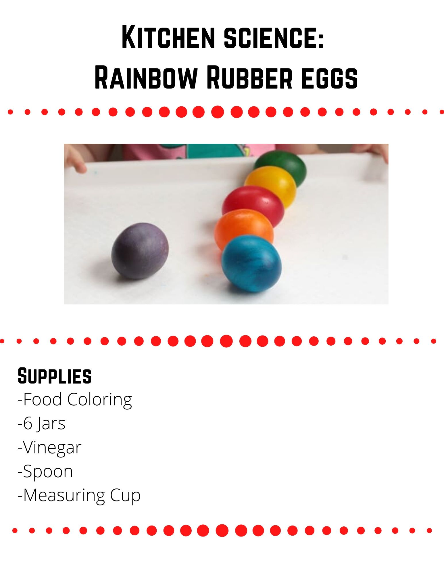 "Kitchen science:  Rainbow Rubber eggs  Supplies  -Food Coloring -6 Jars -Vinegar -Spoon -Measuring Cup  Step 1  Fill each container about 1/2 full of vinegar. Add about 10 drops of food coloring to each jar.  Make each jar a different color of the rainbow.  Step 2  Carefully place a raw egg inside each jar. Let the eggs sit for about 48-72 hours in the vinegar.  Step 3  Optional: Try putting other eggs in different liquids to see if they produce a different or similar reaction.  Step 4  When the surface of the water has a weird scummy film, the eggs are ready to come out.  Remove the eggs from the jars and rinse them in water. The egg should be completely whole, but soft!  Step 5 Gently roll and bounce the eggs and watch what happens!  Step 6  When you are done playing with the eggs, break them open. You might be surprised to see that the egg yolk is still yellow! The high protein content of the yolk prevents the egg's cells from absorbing the  colored liquid that is absorbed by the rest of the egg.  where did the shell go?  Did you know that inside of every egg shell is a membrane holding the ""guts"" of the egg in place? This membrane is located between the egg shell and the egg white. The membranes protect the growing chick from exposure to bacteria,   In this experiment, the vinegar eats through the egg's calcium shell, but cannot dissolve the egg's membrane. The egg membrane is strong, which is how you can gently play with and bounce the egg without breaking it.  Source: https://www.steamsational.com/rainbow-naked-eggs-experiment/"