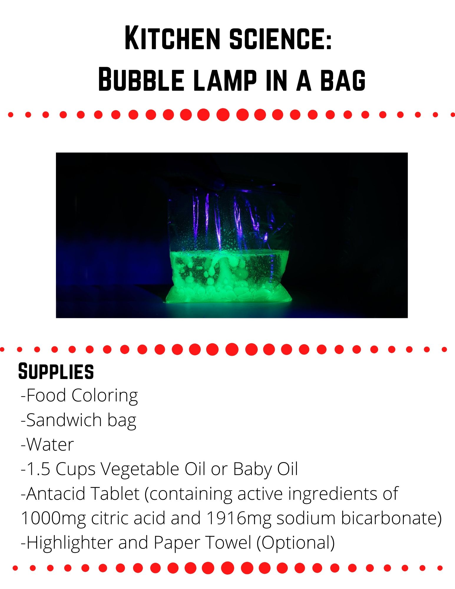 Kitchen science:  Bubble Lamp in a Bag: -Food Coloring -Sandwich bag -Water -1.5 Cups Vegetable Oil or Baby Oil -Antacid Tablet (containing active ingredients of 1000mg citric acid and 1916mg sodium bicarbonate) -Highlighter and Paper Towel (Optional).  Pour the ½ cup of water into a sandwich bag (avoid filling the bag beyond half its size). Add two to three drops of food coloring and mix together. Pour 1½ cups of oil into the bag (avoid filling the bag beyond half its size) and firmly seal the bag. Observe what happens to the oil and the water. Which substance floats to the top? Break one antacid tablet into pieces (only use one tablet at a time). Drop the pieces into the bag. You made a bubble lamp! As the bubbles rise, they give a temporary lift to the water. As the bubbles  burst at the surface, the water falls back down. To create a glowing bubble lamp, make fluorescent water with a highlighter. Use the highlighter (yellow  or green work best) to color a paper towel sheet until it's completely covered. Soak the colored sheet in a ½ cup of water for 15 seconds, until all the color has been absorbed by the water and the towel is almost inkless.  Remove and wring out the paper towel to get as much of the ink into the water as you can. Now repeat Steps 1-3with the highlighter water in place of the food coloring water.