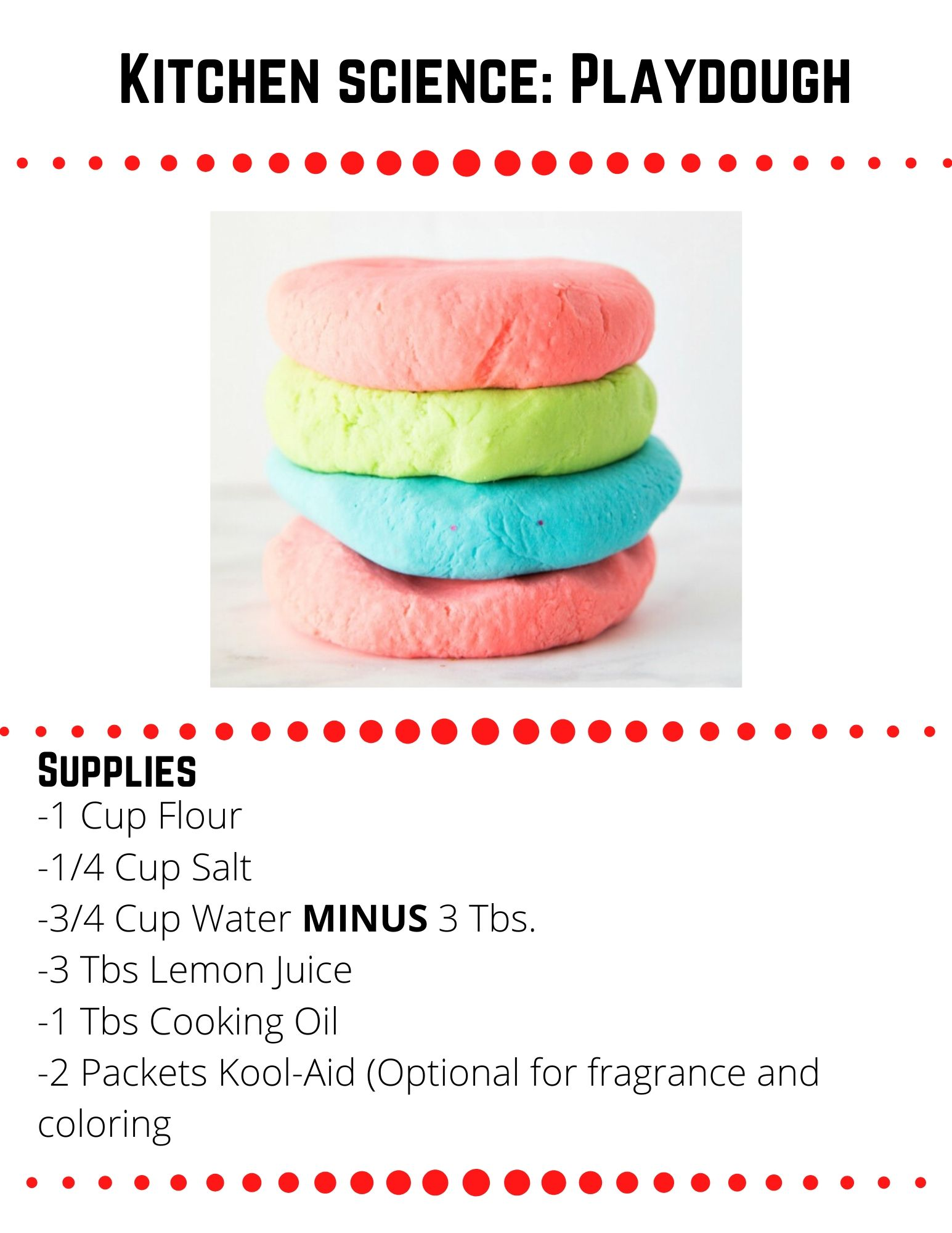 Kitchen science: Playdough: Supplies: -1 Cup Flour -1/4 Cup Salt -3/4 Cup Water MINUS 3 Tbs. -3 Tbs Lemon Juice -1 Tbs Cooking Oil -2 Packets Kool-Aid (Optional for fragrance and coloring. Measure the water and lemon juice into a heatproof, microwavable 2-cup measuring cup. Heat in the microwave until just boiling, about three minutes. Mix together the flour and salt. If using Kool Aid, slowly (the mixture will foam a bit) pour the kool-aid packets into the HOT water and lemon juice mixture and add additional food coloring to intensify the color if desired. Slowly pour the liquid into the flour and salt mixture, and stir with a wooden paddle until it just barely begins to form a dough. Drizzle the tablespoon of cooking oil over the dough and stir again until it forms a ball. At this point, you may want to knead the dough with your hands. It may feel a bit sticky, but DO NOT add more flour. As the dough cools it will thicken and become less sticky.  Once the dough is completely cooled, you may add flour a tablespoon at a time until it is the perfect consistency. This recipe makes a small batch. Each batch makes just a bit over one cup of play dough. If you want to do rainbow colors like the above photo,  you will have to make several batches with different colors of Kool-Aid/food coloring.