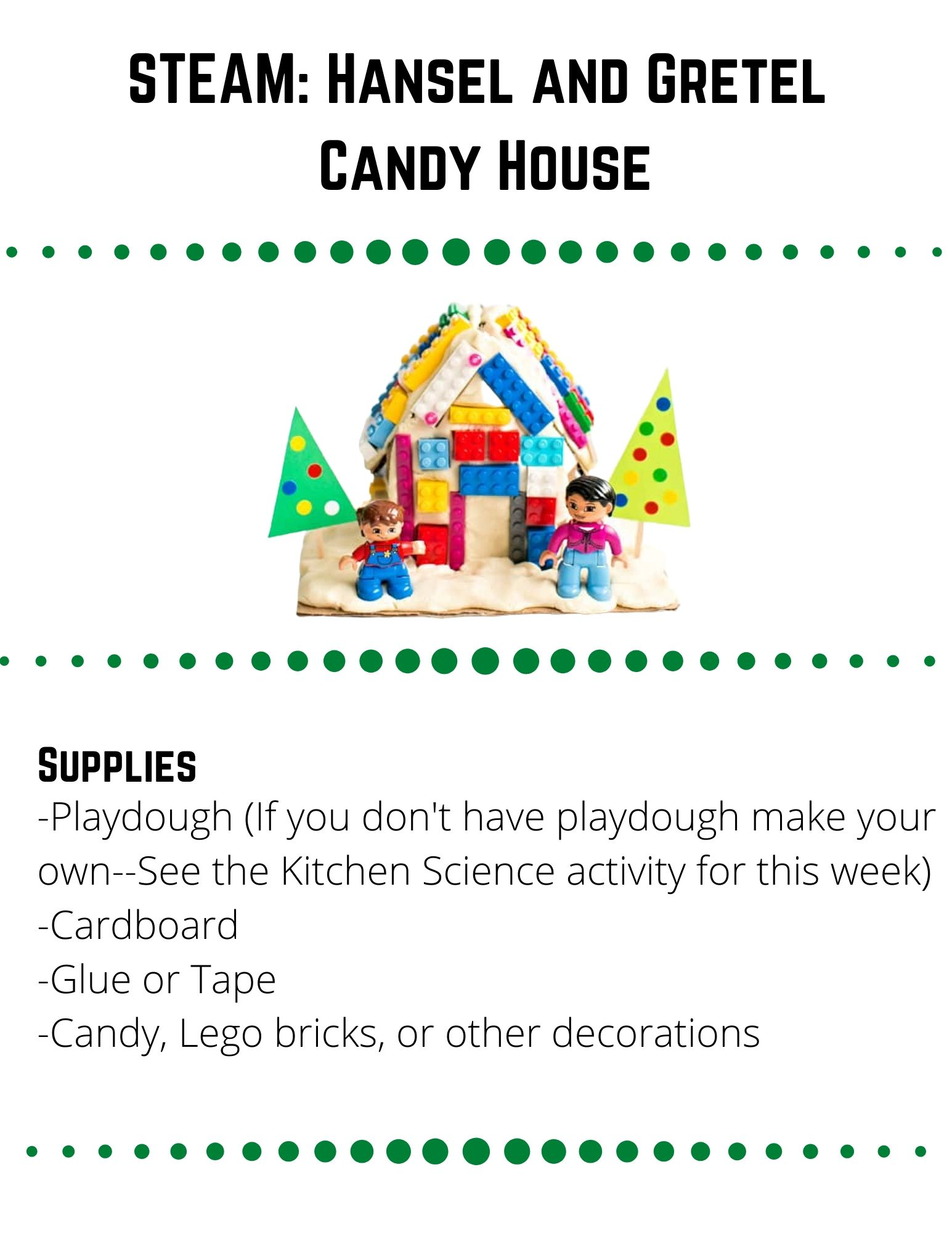 STEAM: Hansel and Gretel Candy House: Supplies: -Playdough (If you don't have playdough make your own--See the Kitchen Science activity for this week) -Cardboard  -Glue or Tape -Candy, Lego bricks, or other decorations. Construct a house out of cardboard, cover it in playdough and decorate it with candy or items that look like candy (legos, pom poms, pipe cleaners, buttons).  How will you build your cardboard house?  Cut the pieces out and figure out how to connect them together.  Do you need a base to keep the house standing up?  Are there other materials that would help your house be more sturdy?  When you are ready, build your cardboard house. Once your house is sturdy, cover it in playdough. Then you can decorate your house with candy! Was it difficult to build a house that was sturdy enough to stand up on its own?  Did you need to use materials other than cardboard.  Did covering your house with playdough  and candy make your house fall over?  How did you fix it?  What could you do differently next time? Could you build a house out of playdough without using the cardboard as a base?  Does the playdough stand up on its own?  Is there another material that might help the playdough stand up?  Before decorating with candy, roll a dice, use the number on the dice to tell you how much of each type of candy to put on.