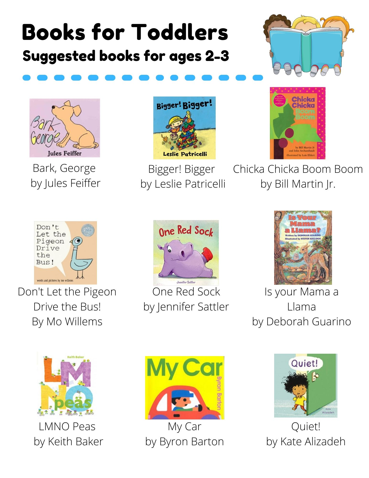 Books for Toddlers: Suggested books for ages 2-3. Bark, George  by Jules Feiffer. Bigger! Bigger  by Leslie Patricelli. Chicka Chicka Boom Boom by Bill Martin Jr.. Don't Let the Pigeon Drive the Bus! By Mo Willems. One Red Sock by Jennifer Sattler. Is your Mama a Llama by Deborah Guarino. LMNO Peas  by Keith Baker. My Car by Byron Barton. Quiet! by Kate Alizadeh. Quit Calling Me a Monster by Jory John. Hooray for Hat! by Brian Won. Freight Train by Donald Crews. Sheep in a Jeep by Nancy E. Shaw. Goodnight, Goodnight, Construction Site by Sherri Duskey Rinker. Press Here by Herve Tullet. The Good Egg by Jory John. Escargot by Dashka Slater. Little Blue Truck by Alice Schertle. Llama Llama Red Pajama by Anna Dewdney. The Pout-Pout Fish by Deborah Diesen. Say Hello by Rachel Isadora.
