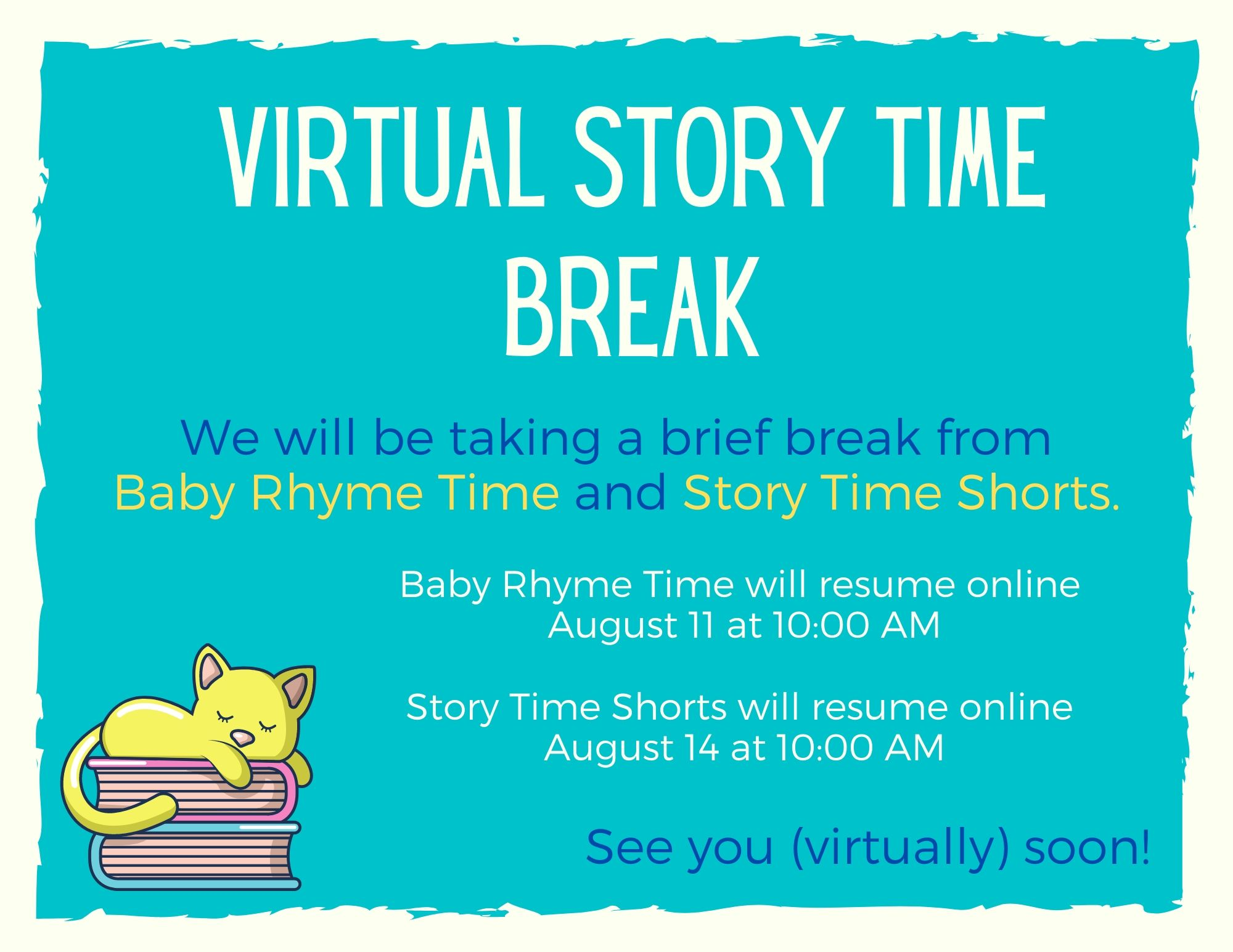 We will be taking a brief break from Baby Rhyme Time and Story Time Shorts. Baby Rhyme Time will resume online  August 11 at 10:00 AM  Story Time Shorts will resume online  August 14 at 10:00 AM