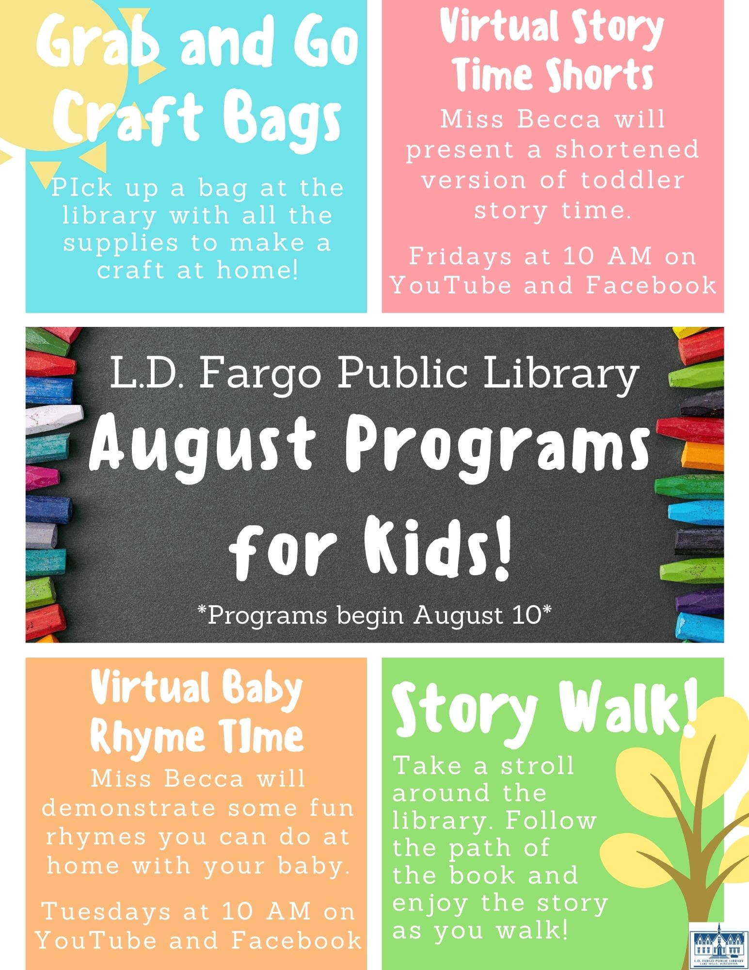 August Programs for kids (starting Aug. 10).  Grab and Go Craft Kits: PIck up a bag at the library with all the supplies to make a craft at home! Virtual Story Time Shorts: Miss Becca will present a shortened version of toddler story time.  Fridays at 10 AM on YouTube and Facebook. Virtual Baby Rhyme TIme: Miss Becca will demonstrate some fun rhymes you can do at home with your baby.  Tuesdays at 10 AM on YouTube and Facebook. Story Walk: Take a stroll around the library. Follow the path of the book and enjoy the story as you walk!