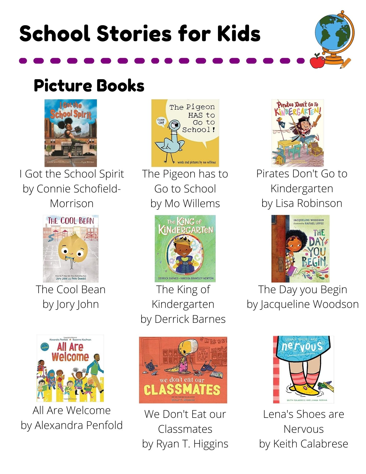 School Stories: Picture Books: I Got the School Spirit by Connie Schofield-Morrison. The Pigeon has to Go to School by Mo Willems. Pirates Don't Go to Kindergarten by Lisa Robinson. The Cool Bean by Jory John. The King of Kindergarten by Derrick Barnes. The Day you Begin by Jacqueline Woodson. All Are Welcome by Alexandra Penfold. We Don't Eat our Classmates by Ryan T. Higgins. Lena's Shoes are Nervous by Keith Calabrese. Chapter Books: The Dunderheads by Paul Fleischman. Junie B. Jones:  First Grader (At Last) by Barbara Park. Bad Kitty:  School Daze by Nick Bruel. Ghosts by Raina Telgemeier. The First Rule of Punk by Celia C. Pérez. New Kid by Jerry Craft. Easy Readers: Too Cool for School by Kimberly Dean. School Rules by Victoria Kann. The Playground Problem by Margaret McNamara.