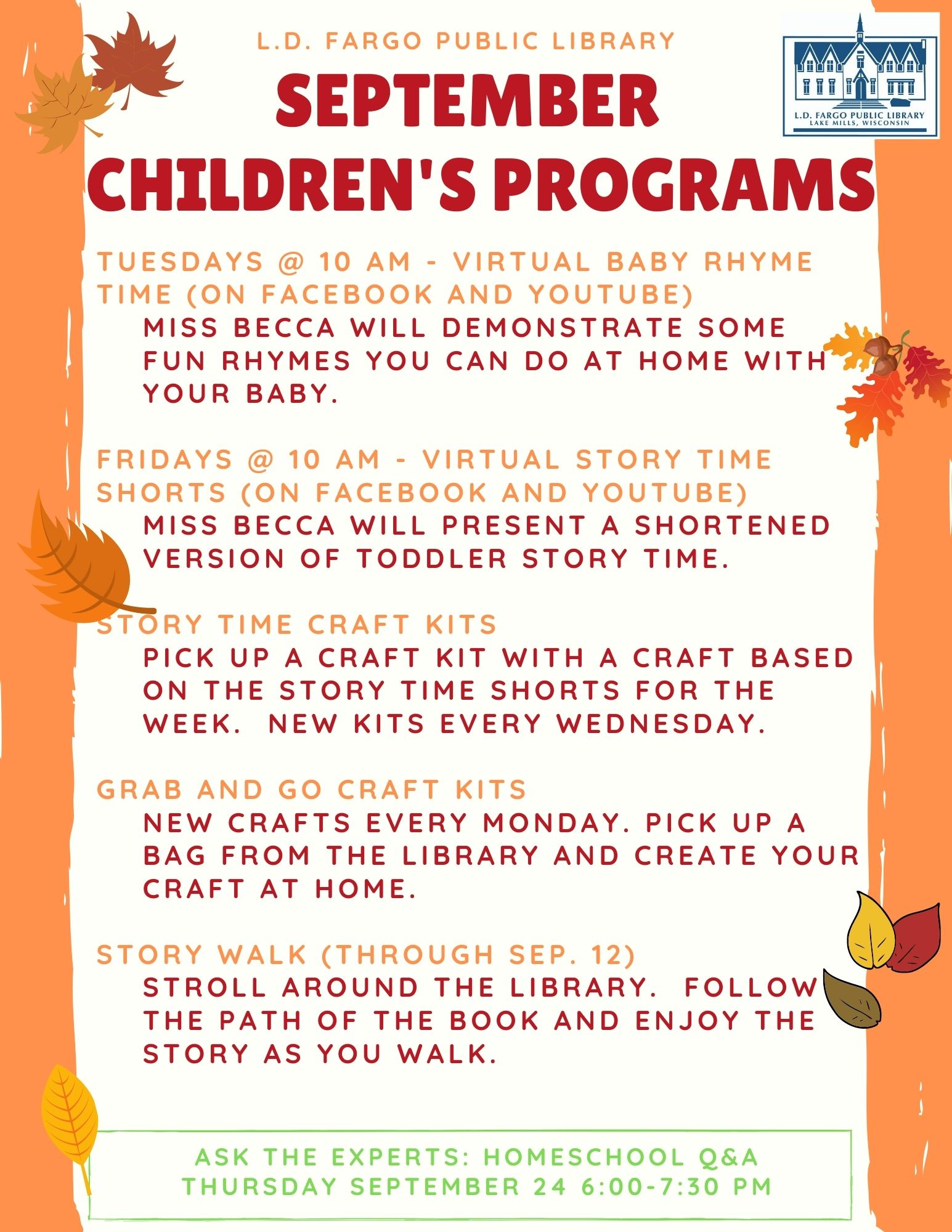 September Programs for kids.  Grab and Go Craft Kits: PIck up a bag at the library with all the supplies to make a craft at home! Virtual Story Time Shorts: Miss Becca will present a shortened version of toddler story time.  Fridays at 10 AM on YouTube and Facebook. Virtual Baby Rhyme TIme: Miss Becca will demonstrate some fun rhymes you can do at home with your baby.  Tuesdays at 10 AM on YouTube and Facebook. Story Walk: Take a stroll around the library. Follow the path of the book and enjoy the story as you walk! Story Time Craft Kits: Pick up a craft kit with a craft based on the Story Time SHorts for the week.  New kits every wednesday. Ask the Experts: Homeschool Q&A Thursday September 24 6:00-7:30 PM.