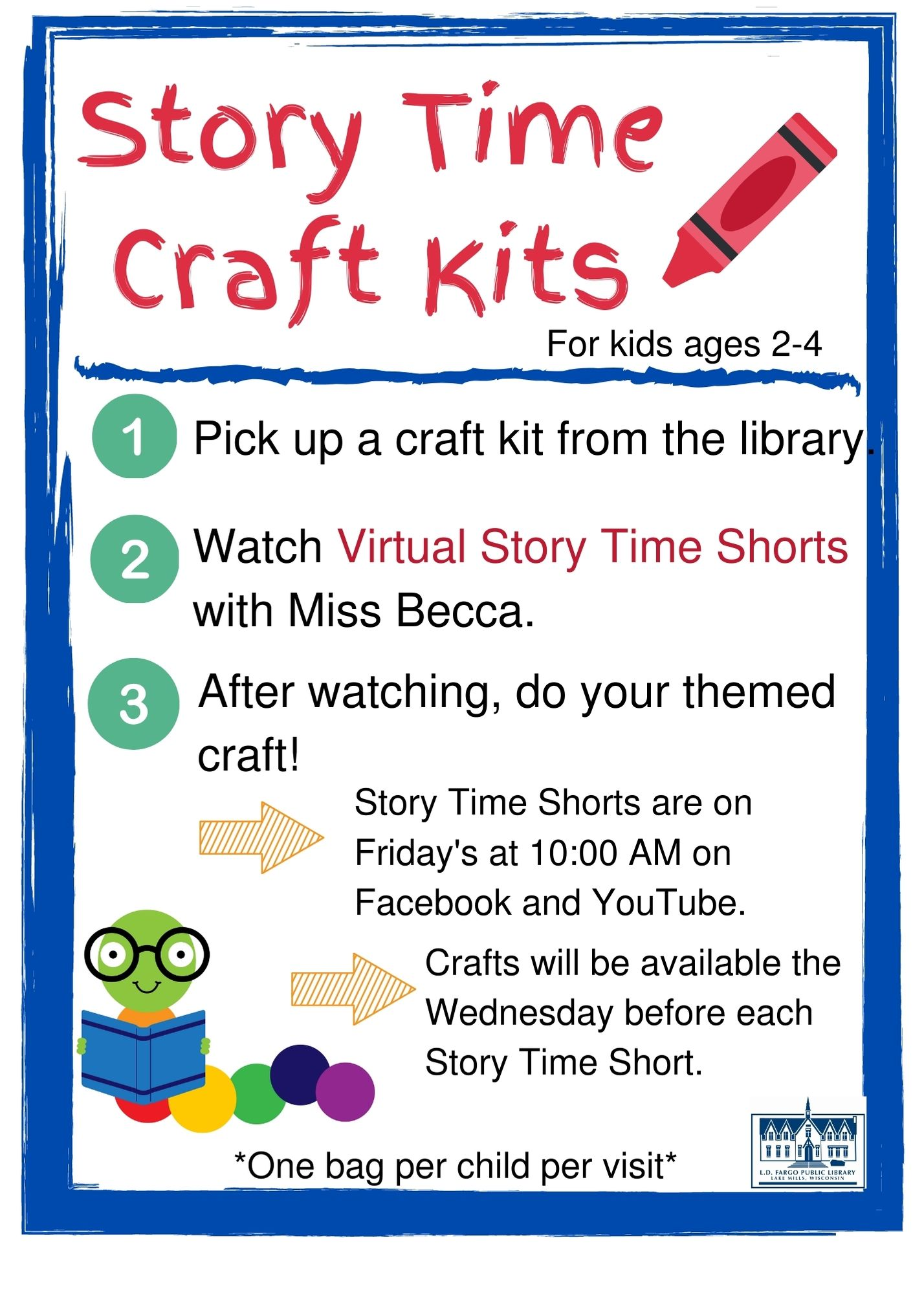 Story Time Craft Kits.  For kids ages 2-4.  Pick up a Craft Kit from the Library. Watch Virtual STory Time Shorts with Miss Becca. Do your themed craft. Story Time Shorts are on Friday's at 10:00 AM on Facebook and YouTube. Crafts will be available the Wednesday before each Story Time Short. *One bag per child per visit*