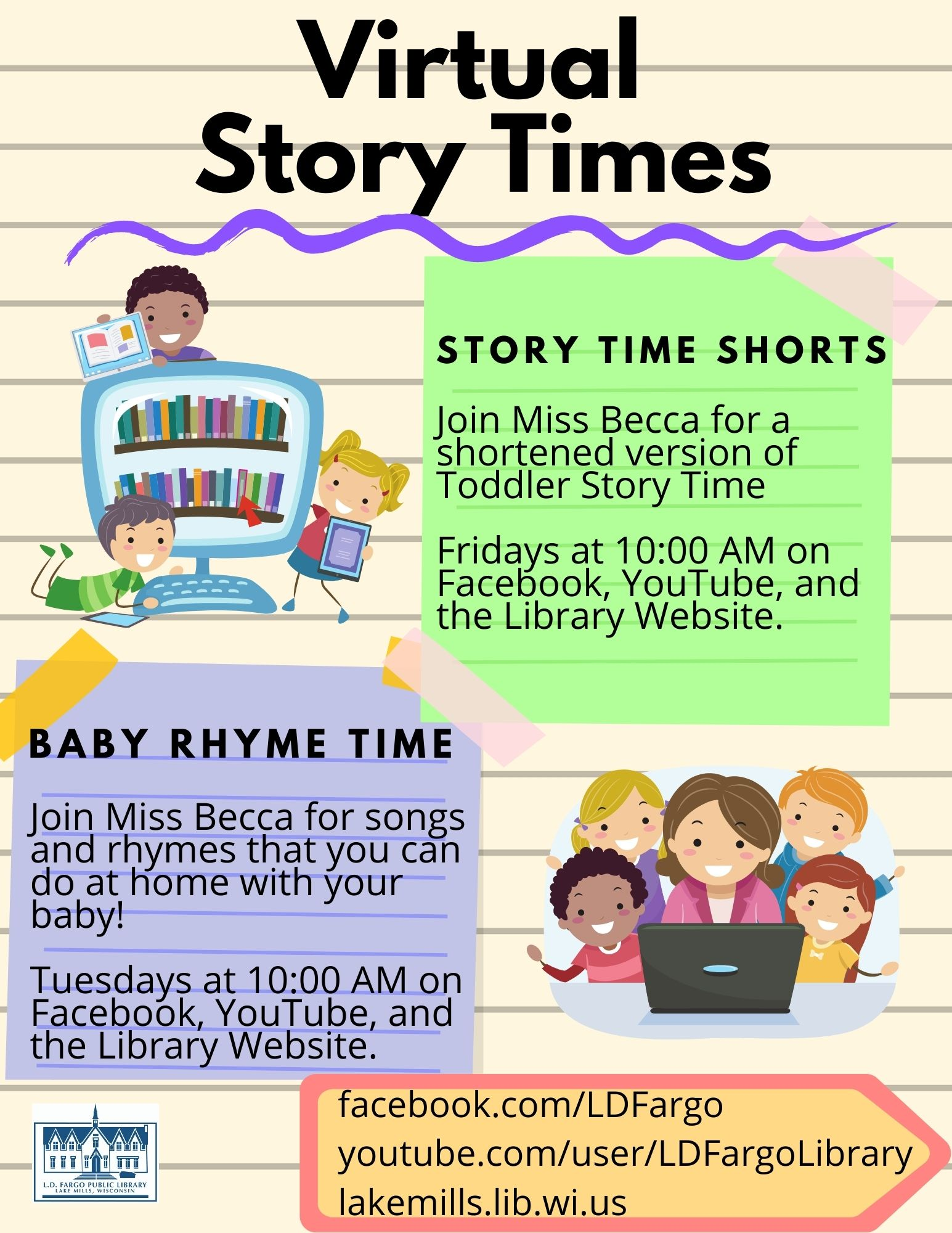 Virtual Story Times. Baby Rhyme Time: Miss Becca Presents songs and rhymes that you can do at home with your baby.  Tuesdays at 10:00 AM.  Story Time Shorts: Join Miss Becca for a shortened version of Toddler Story TIme.  Fridays at 10:00 AM.  On Facebook, YouTube, and library website.