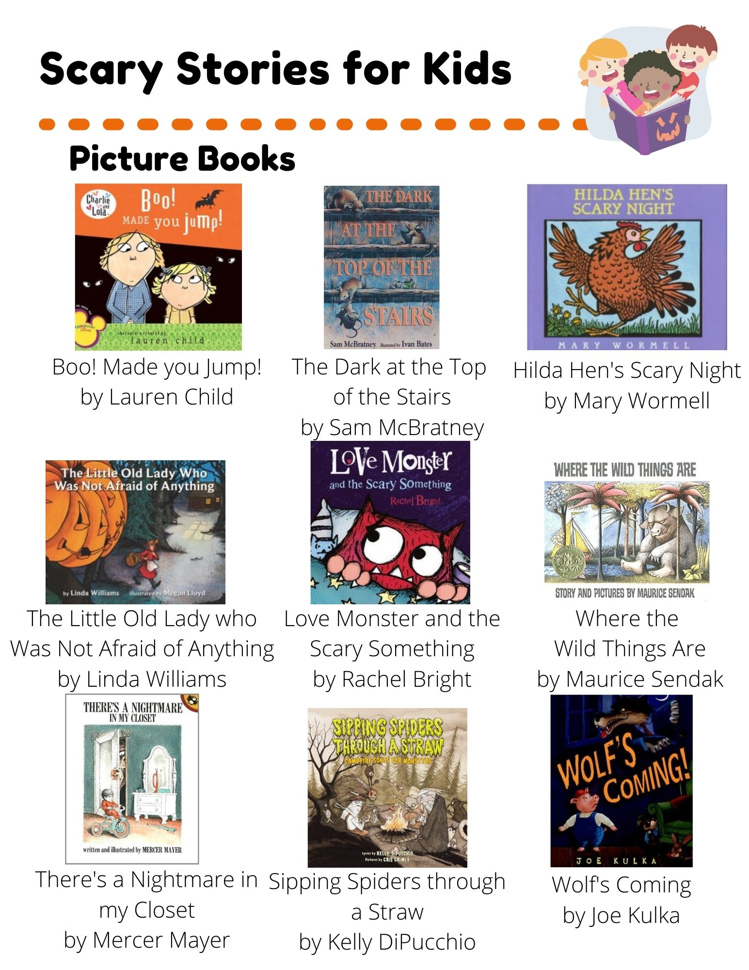 Scary Stories: Picture Books: Boo! Made you Jump! by Lauren Child, The Dark at the Top  of the Stairs by Sam McBratney, Hilda Hen's Scary Night by Mary Wormell, The Little Old Lady who Was Not Afraid of Anything by Linda Williams, Love Monster and the Scary Something by Rachel Bright, Where the  Wild Things Are by Maurice Sendak, There's a Nightmare in my Closet by Mercer Mayer, Sipping Spiders through a Straw by Kelly DiPucchio, Wolf's Coming by Joe Kulka. Chapter Books: The Graveyard Book by Neil Gaiman, Goosebumps Series by R.L. Stine, Scary Stories to Tell in the Dark by Alvin Schwartz, The Witches by Roald Dahl, Coraline by Neil Gaiman, Doll Bones by Holly Black. Easy Readers: In A Dark Dark Room by Alvin Schwartz, Fly Guy Presents Scary Creatures by Tedd Arnold, Stories to Scare You by Kathleen Keeler.