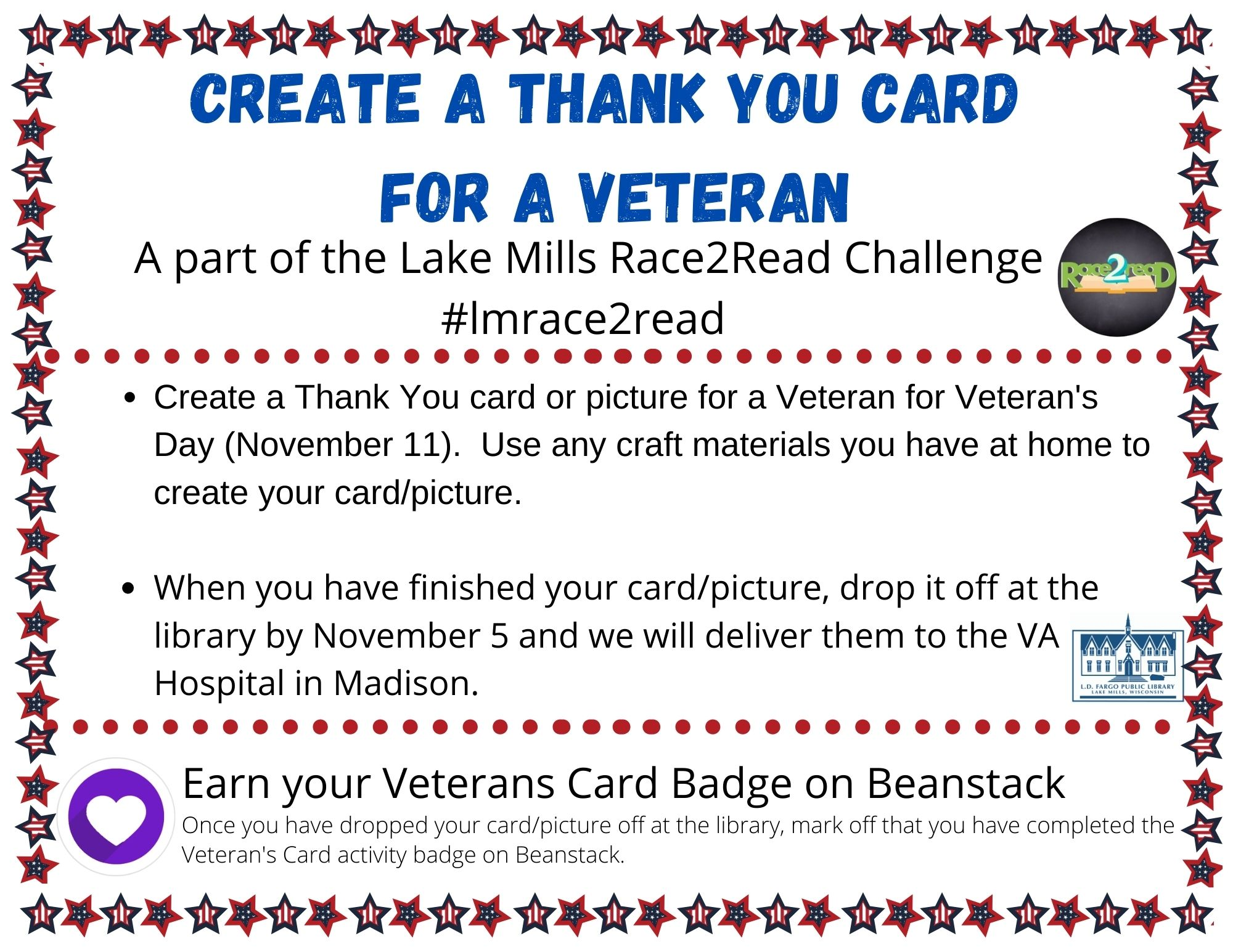 Create a Thank You card or picture for a Veteran for Veteran's Day (November 11). Use any craft materials you have at home to create your card/picture.  When you have finished your card/picture, drop it off at the library by November 5 and we will deliver them to the VA Hospital in Madison.