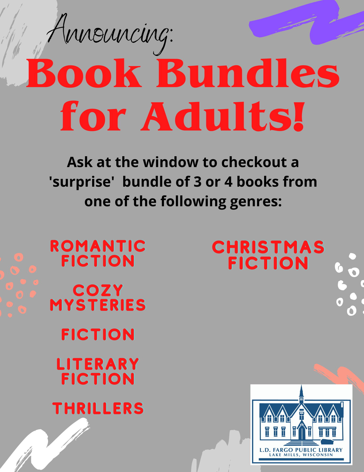 Announcing...Adult Book Bundles! Ask at the window to checkout a 'surprise' bundle of 3 or 4 books from one of the following genres:  Romantic fiction  Cozy mysteries  Fiction  Literary fiction  Thrillers  Christmas Fiction