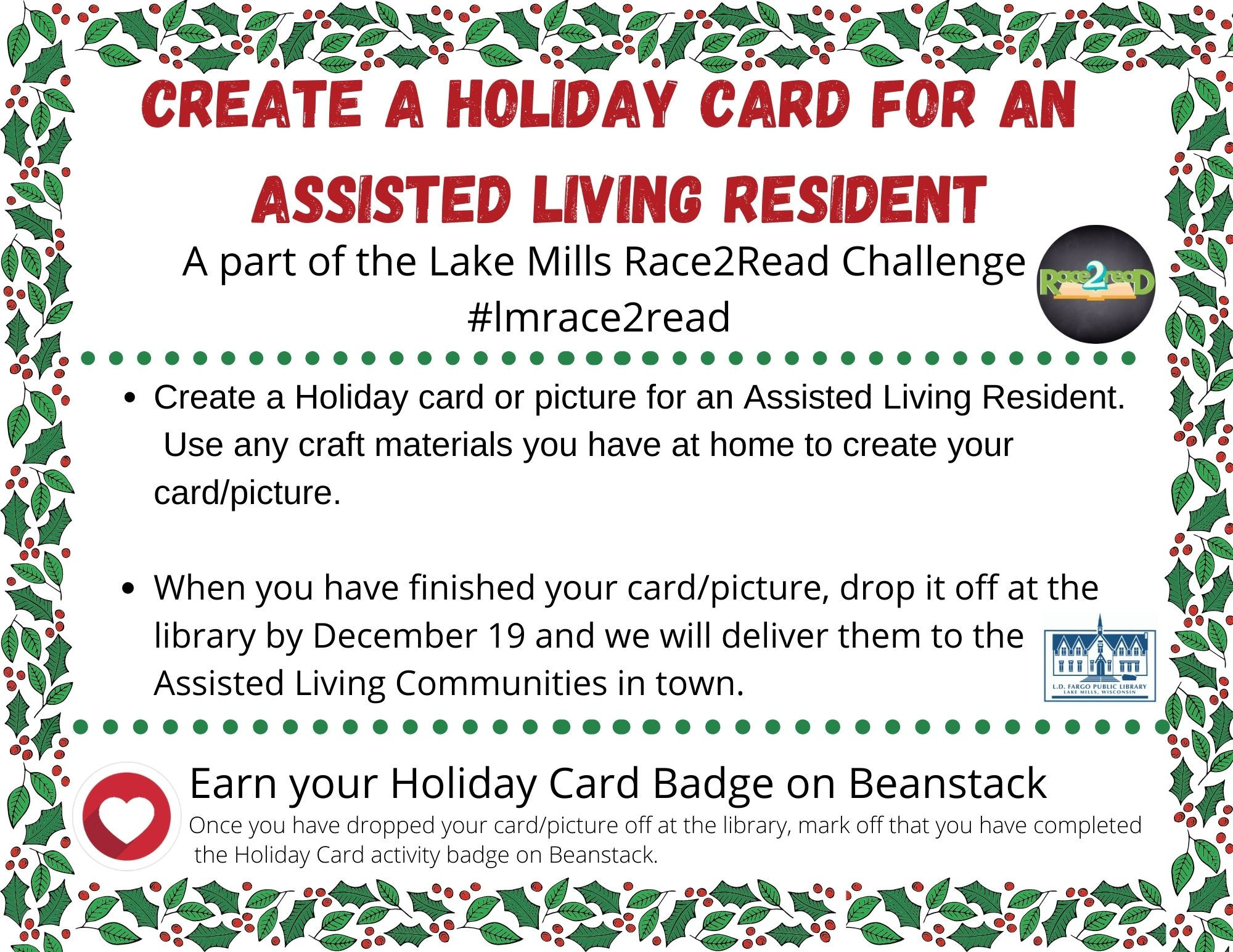 Create a holiday card or picture for a Assisted Living Resident. Use any craft materials you have at home to create your card/picture.  When you have finished your card/picture, drop it off at the library by December 19 and we will deliver them to the Assisted Living Communities in town.