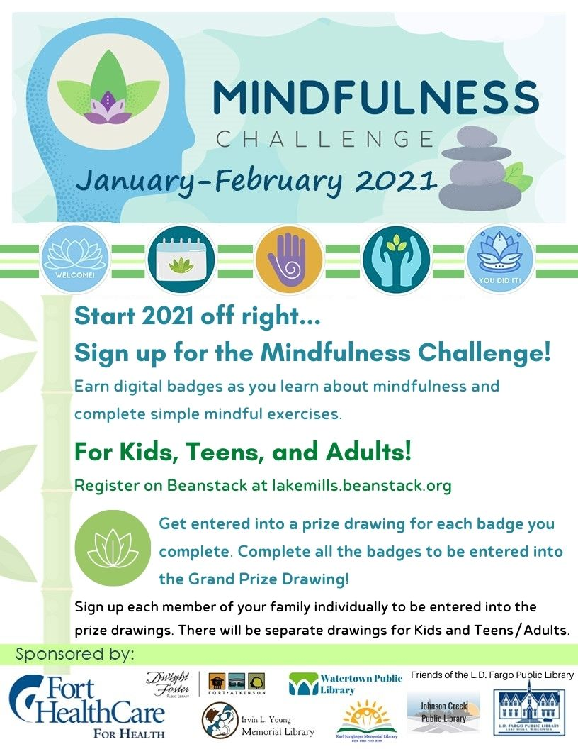 Start 2021 off right... Sign up for the Mindfulness Challenge!  Earn digital badges as you learn about mindfulness and complete simple mindful exercises.  For Kids, Teens, and Adults! Register on Beanstack.  Get entered into a prize drawing for each badge you complete. Complete all the badges to be entered into the Grand Prize Drawing!