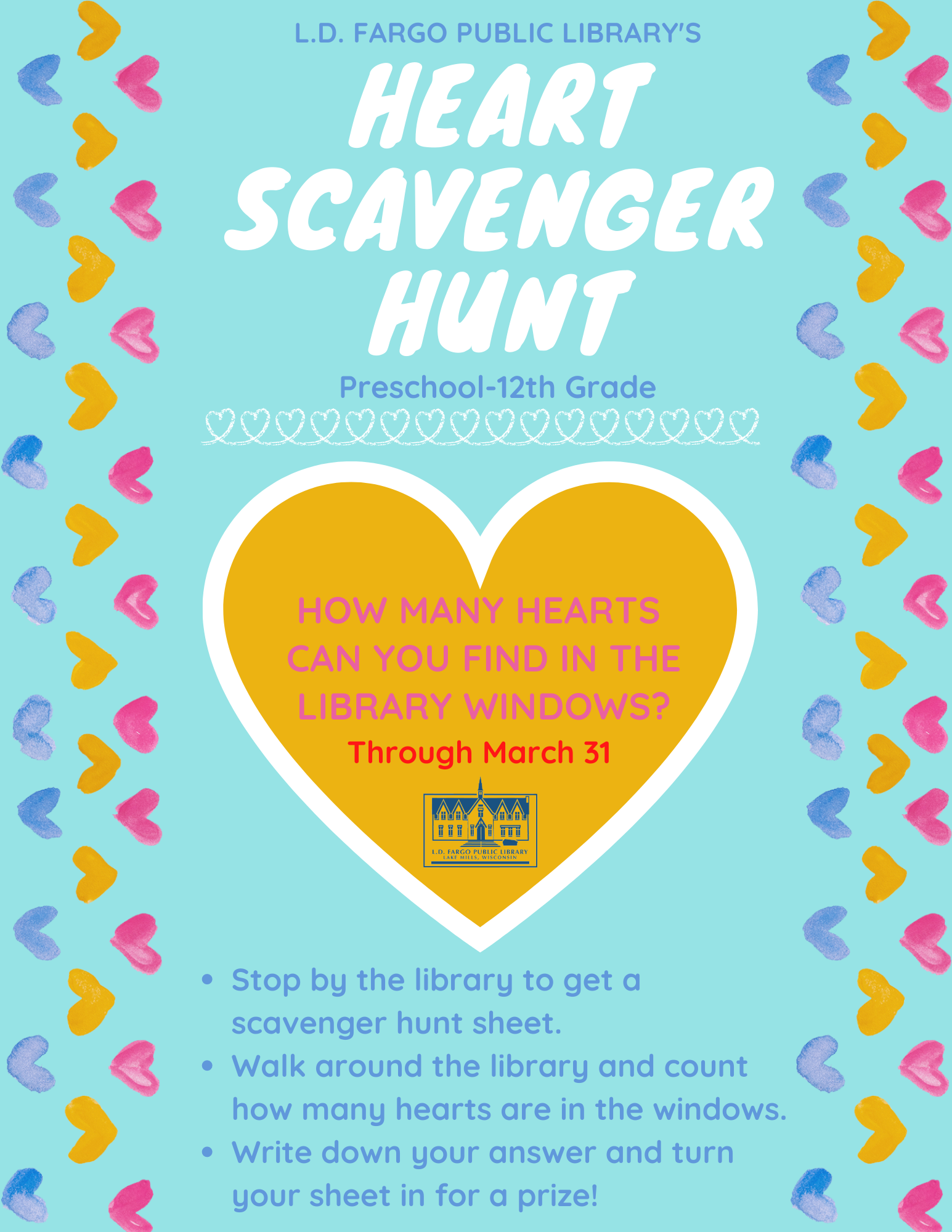 Heart Scavenger Hunt! Stop by the library to get a scavenger hunt sheet. Walk around the library and count how many hearts are in the windows.   Write down your answer and turn your sheet in for a prize!  Through March 31