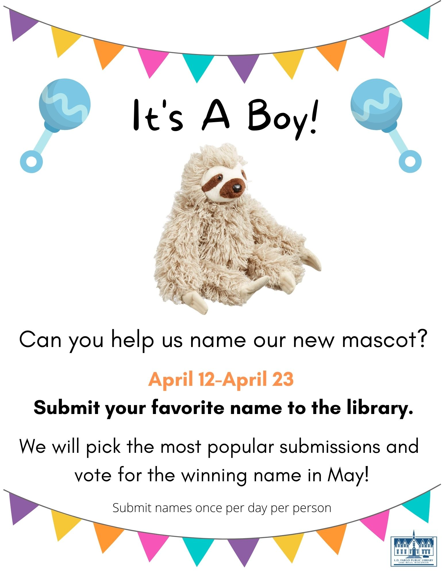 It's a Boy!   April 12-April 23 Submit your favorite name to the library.  We will pick the most popular submissions and vote for the winning name in May!