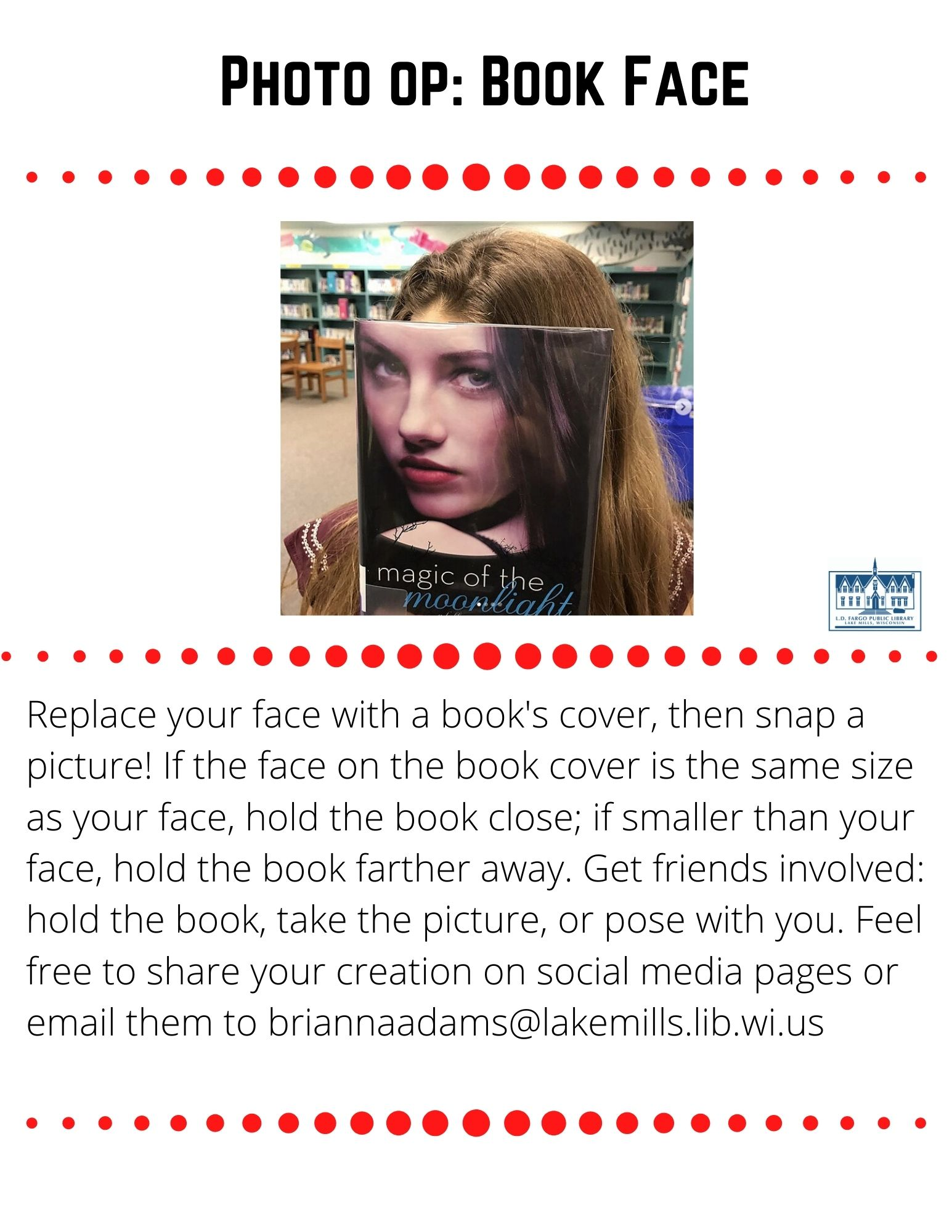 Photo op: Book Face  Replace your face with a book's cover, then snap a picture! If the face on the book cover is the same size as your face, hold the book close; if smaller than your face, hold the book farther away. Get friends involved: have them hold the book, take the picture, or pose with you. Feel free to share your creation on our social media pages or email them to briannaadams@lakemills.lib.wi.us