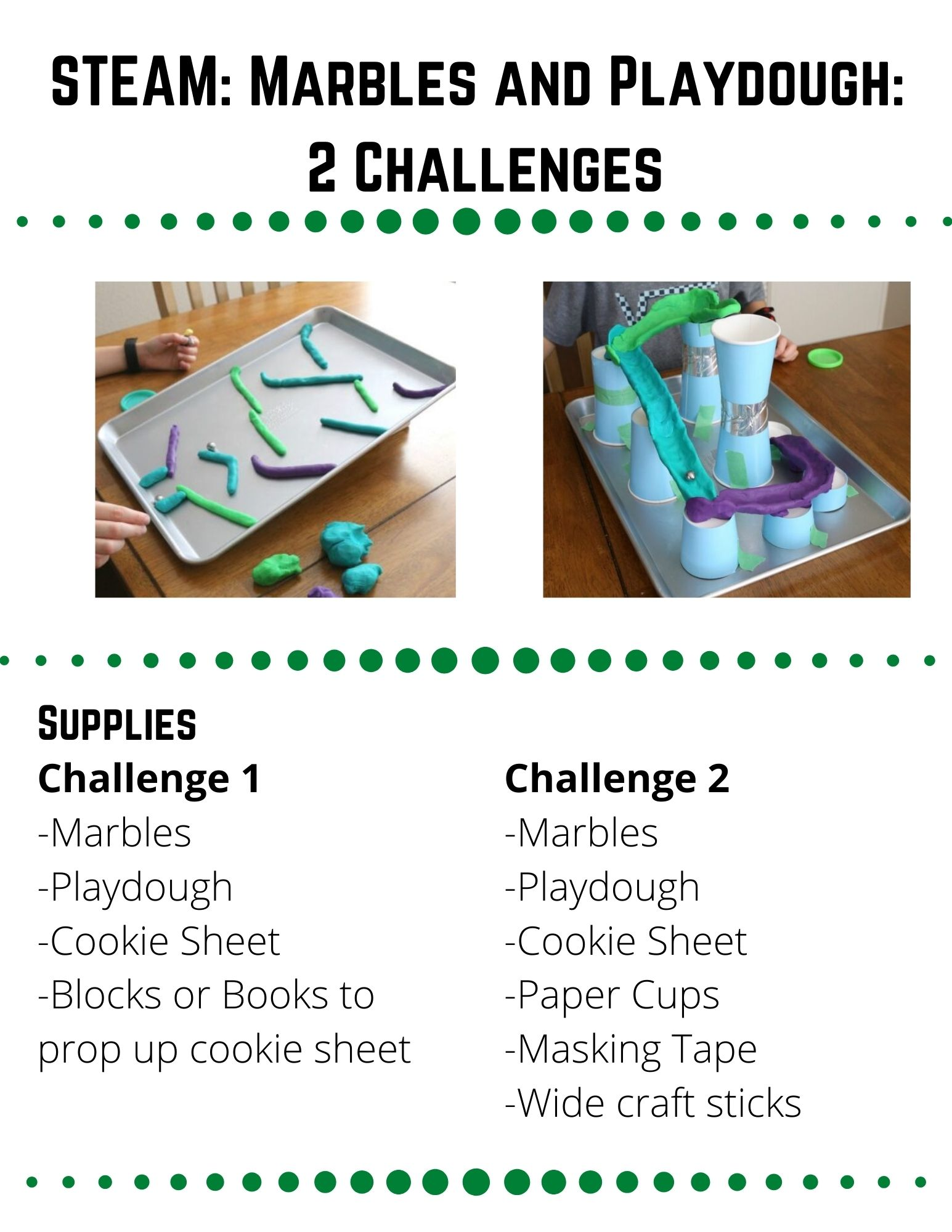 """STEAM: Marbles and Playdough. Supplies: -Marbles -Playdough -Cookie Sheet -Blocks or Books to prop up cookie sheet. Create a marble run out of playdough and a propped up cookie sheet. Prop up your cookie sheet with books or blocks, so one side is higher than the other.  Roll your playdough into many different sized """"snakes.""""  Plan a rout that will create a path for your marble to roll down. When you are ready, build your marble run.  Make sure there are no spots where your marble could get stuck on the way down. Did your marble run work like you thought it would?  Is there anything you need to change to make your marble run work better?  Is there anything you want to change for fun? Build another marble run, putting your playdough in different positions.  Which one worked better, the first or second run?  Can you build a third?  Are there other materials you could put in your marble run?  How can you attach these materials to the cookie sheet?  Do these materials make your run faster or slower?  Which version of your marble run worked the best?"""