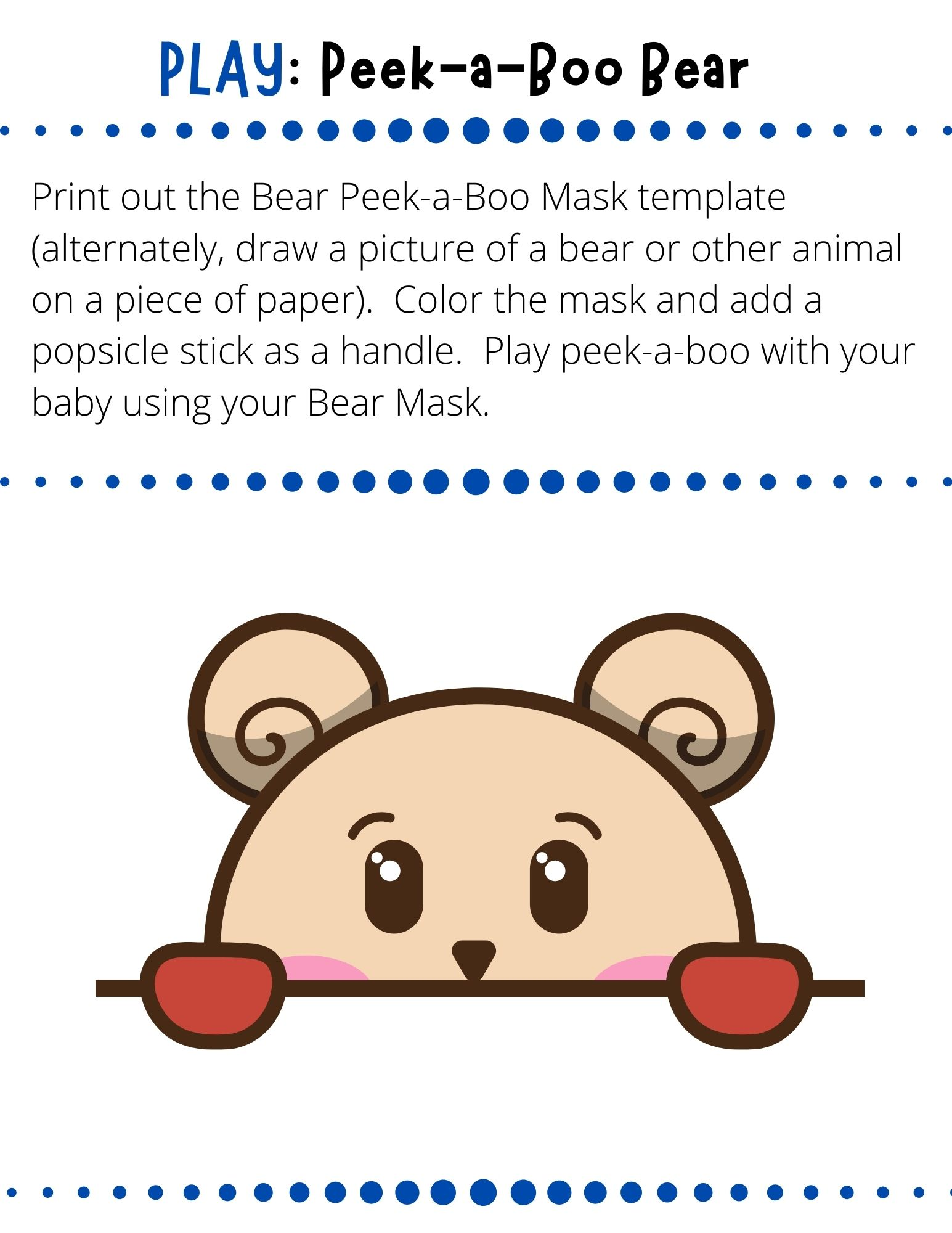 Print out the Bear Peek-a-Boo Mask template (alternately, draw a picture of a bear or other animal on a piece of paper).  Color the mask and add a popsicle stick as a handle.  Play peek-a-boo with your baby using your Bear Mask.