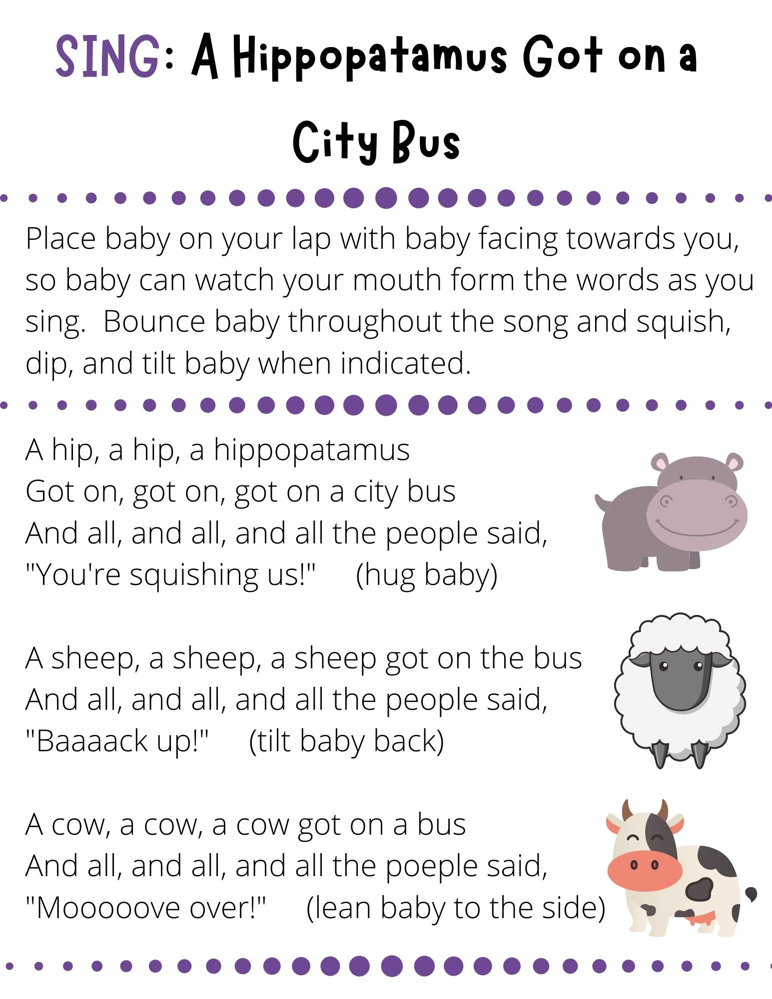 """A hip, a hip, a hippopatamus Got on, got on, got on a city bus And all, and all, and all the people said, """"You're squishing us!""""     (hug baby)  A sheep, a sheep, a sheep got on the bus And all, and all, and all the people said, """"Baaaack up!""""     (tilt baby back)  A cow, a cow, a cow got on a bus And all, and all, and all the poeple said, """"Mooooove over!""""     (lean baby to the side)"""