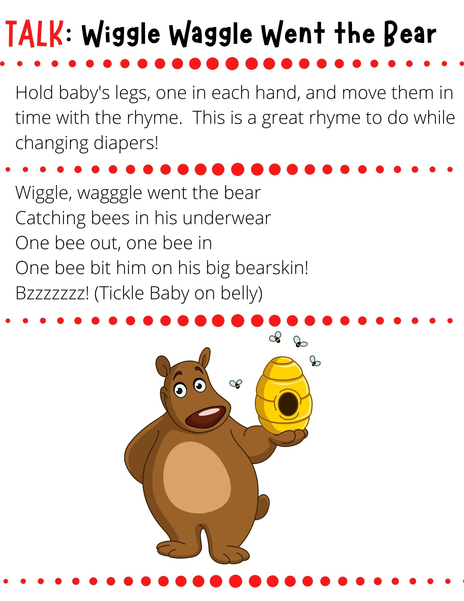 Wiggle, waggle went the bear Catching bees in his underwear One bee out, one bee in One bee bit him on his big bearskin! Bzzzzzzz! (Tickle Baby on belly)