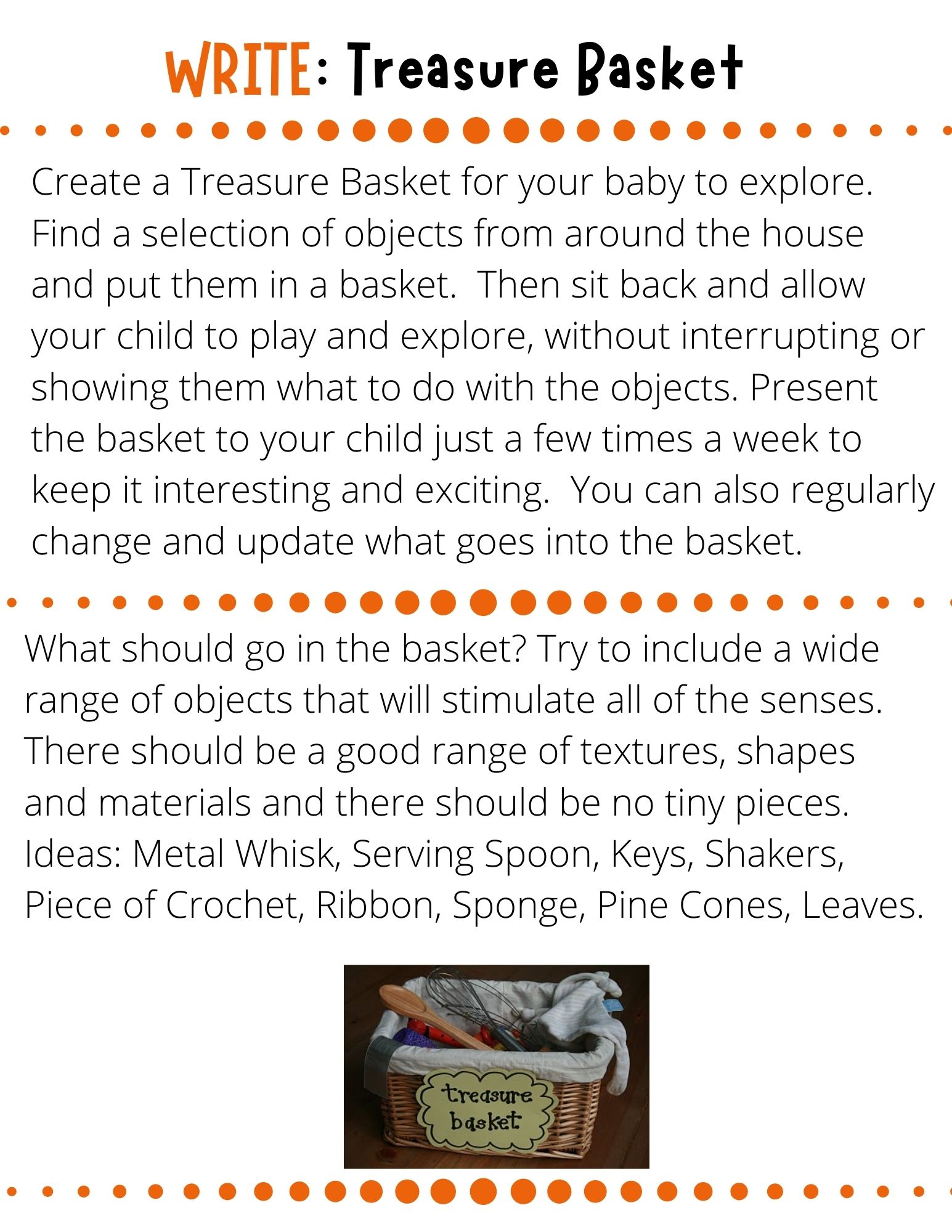 Create a Treasure Basket for your baby to explore.   Find a selection of objects from around the house and put them in a basket.  Then sit back and allow your child to play and explore, without interrupting or showing them what to do with the objects. Present the basket to your child just a few times a week to keep it interesting and exciting.  You can also regularly change and update what goes into the basket.