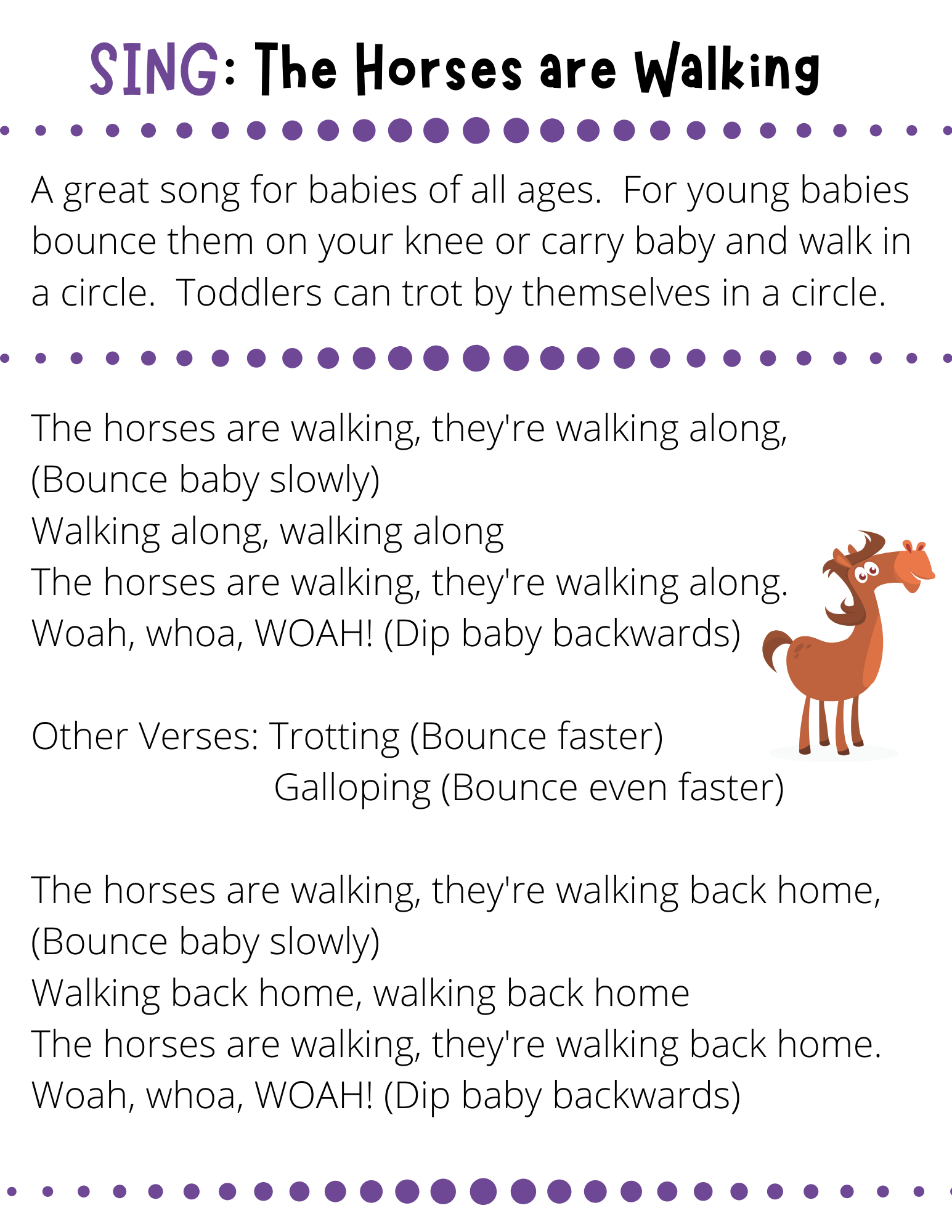 SING: The Horses are Walking A great song for babies of all ages.  For young babies bounce them on your knee or carry baby and walk in a circle.  Toddlers can trot by themselves in a circle. The horses are walking, they're walking along, (Bounce baby slowly) Walking along, walking along The horses are walking, they're walking along. Woah, whoa, WOAH! (Dip baby backwards)  Other Verses: Trotting (Bounce faster)                          Galloping (Bounce even faster)  The horses are walking, they're walking back home, (Bounce baby slowly) Walking back home, walking back home The horses are walking, they're walking back home. Woah, whoa, WOAH! (Dip baby backwards)