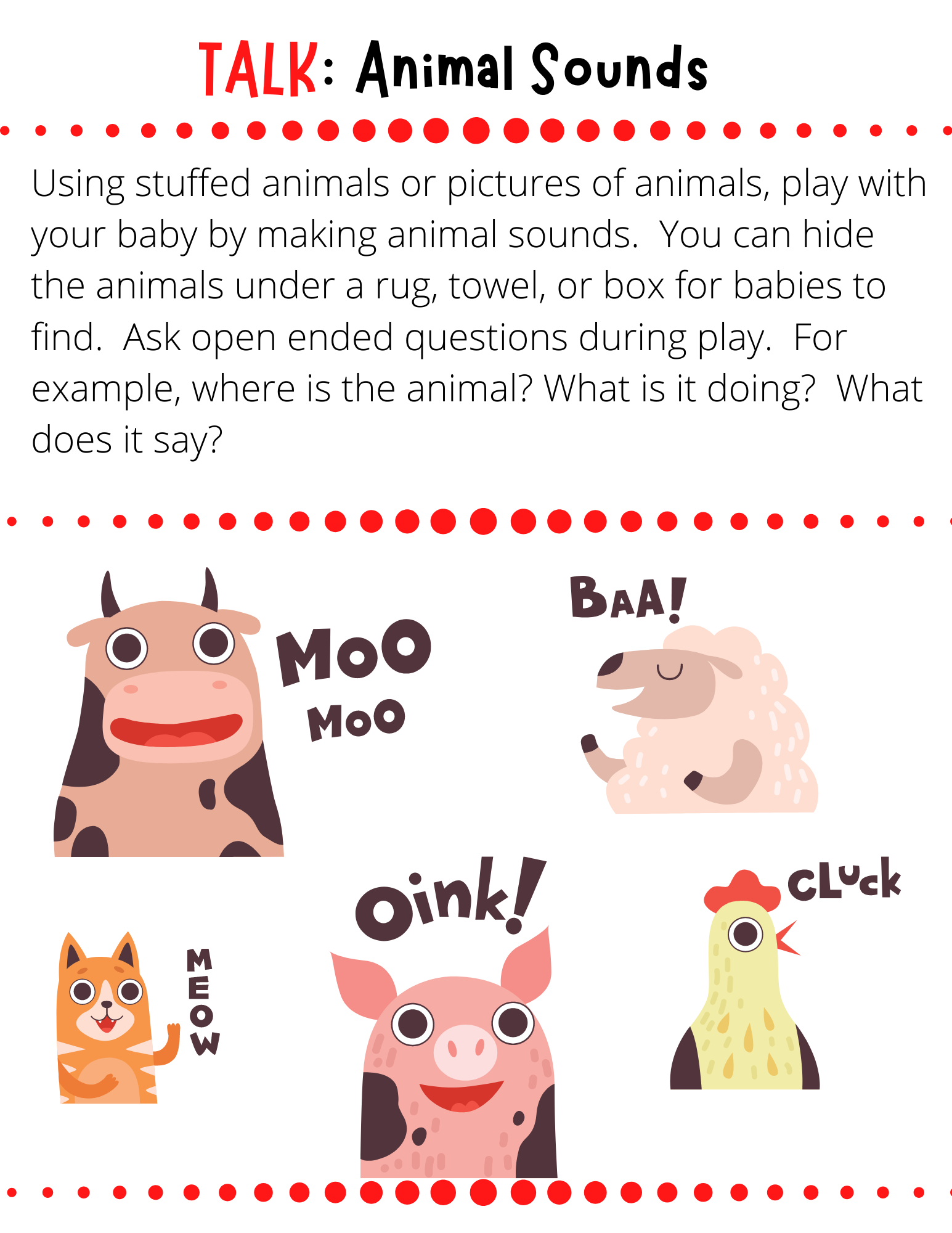 TALK: Animal Sounds Using stuffed animals or pictures of animals, play with your baby by making animal sounds.  You can hide the animals under a rug, towel, or box for babies to find.  Ask open ended questions during play.  For example, where is the animal? What is it doing?  What does it say?
