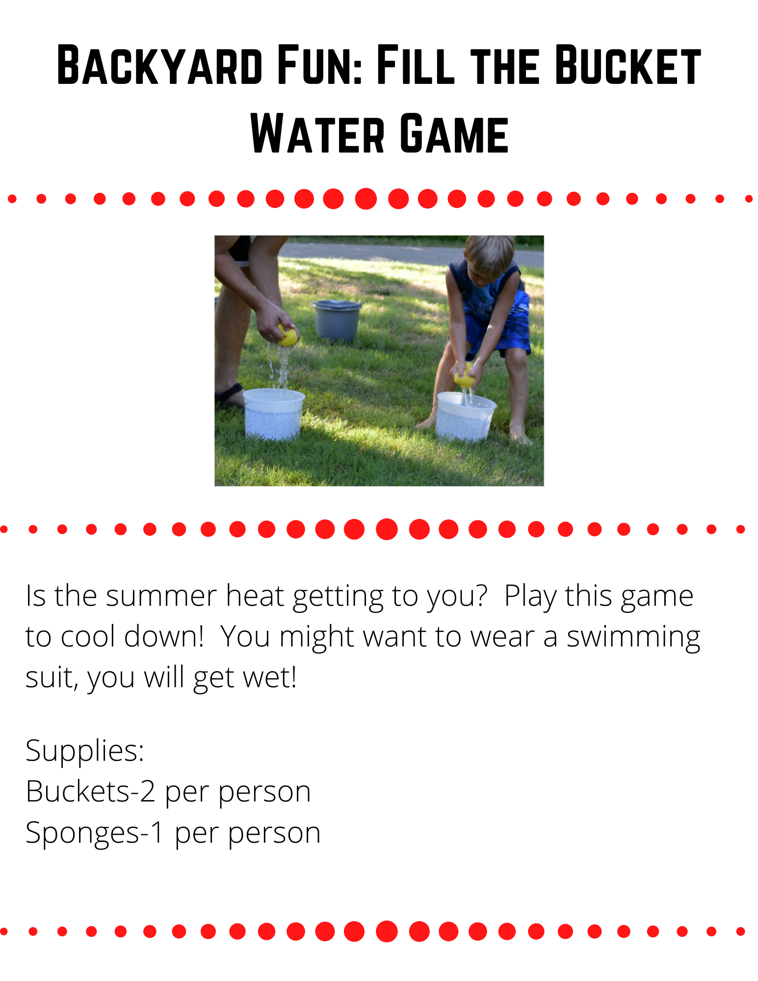 Backyard Fun: Fill the Bucket Water Game  Is the summer heat getting to you?  Play this game to cool down!  You might want to wear a swimming suit, you will get wet!    Supplies: Buckets-2 per person Sponges-1 per person  To Play:  Place the two buckets across the yard from each other. Each player gets their sponge wet and then runs to the the other side and squeezes their sponge into the container. This continues until one person fills their container or you run out of water. The winning team is the team who has the most water in their container.